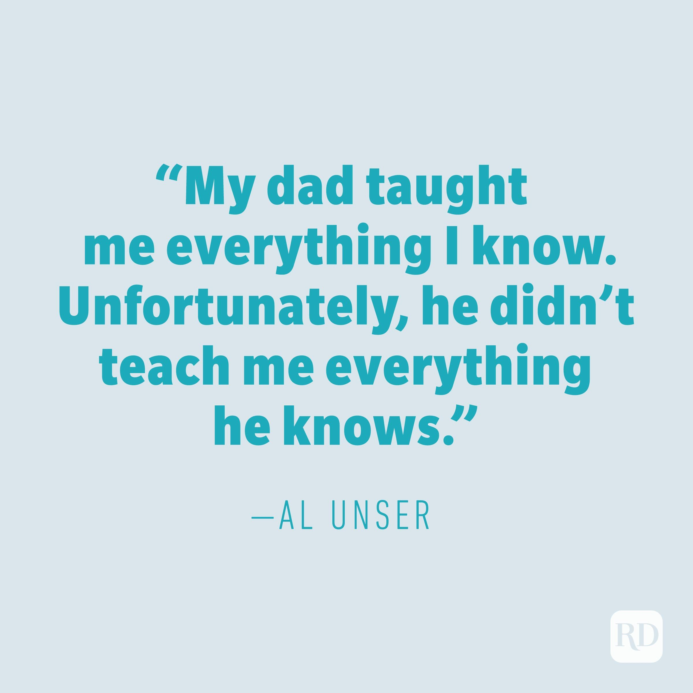 """My dad taught me everything I know. Unfortunately, he didn't teach me everything he knows."" —AL UNSER"