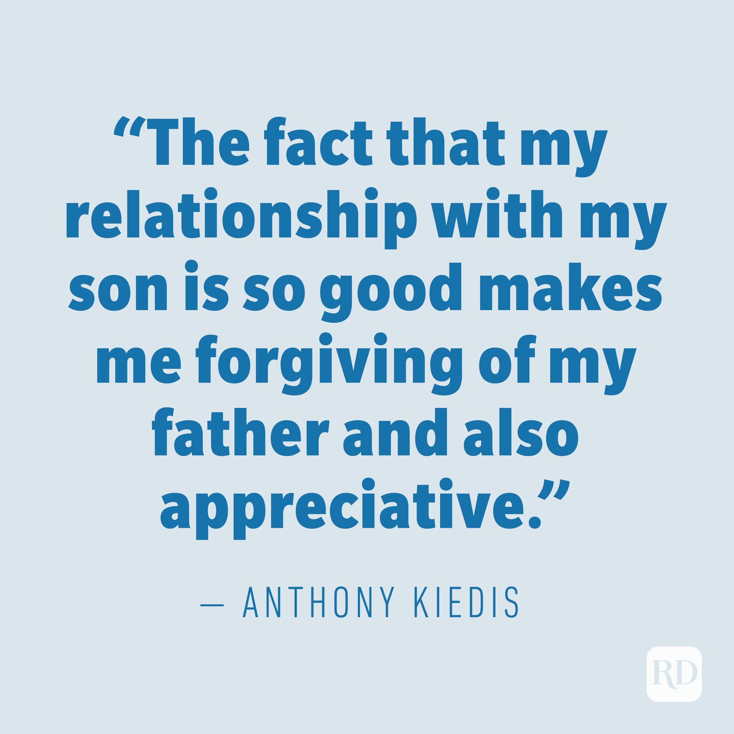 """The fact that my relationship with my son is so good makes me forgiving of my father and also appreciative."" —ANTHONY KIEDIS"