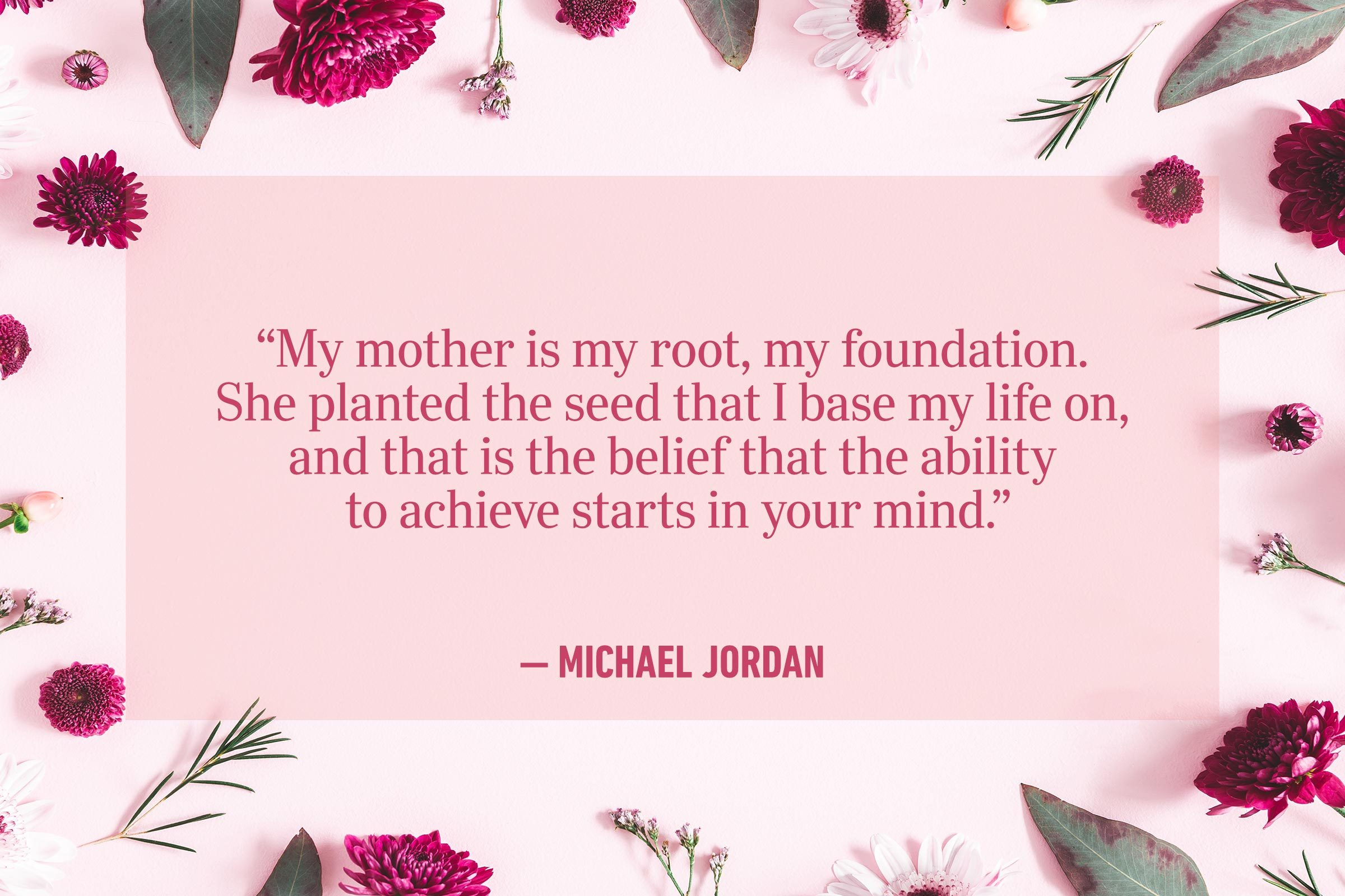 """My mother is my root, my foundation. She planted the seed that I base my life on, and that is the belief that the ability to achieve starts in your mind."" —Michael Jordan"