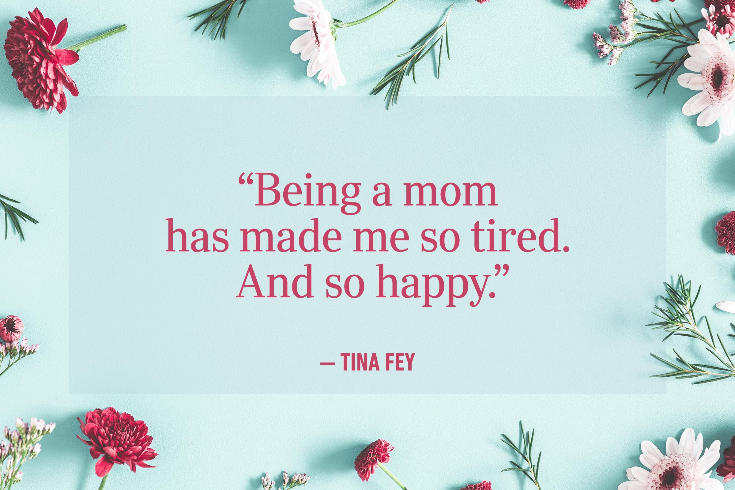 """Being a mom has made me so tired. And so happy."" —Tina Fey"