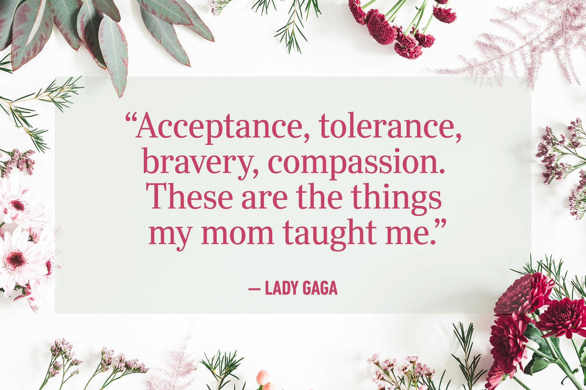 """Acceptance, tolerance, bravery, compassion. These are the things my mom taught me."" —Lady Gaga"