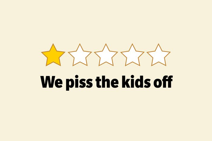 We piss the kids off