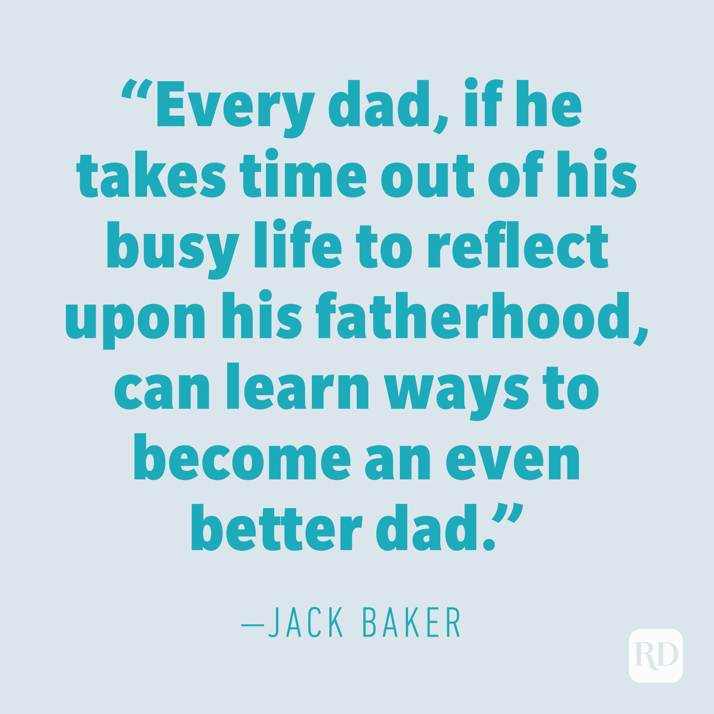 """Every dad, if he takes time out of his busy life to reflect upon his fatherhood, can learn ways to become an even better dad."" —JACK BAKER"