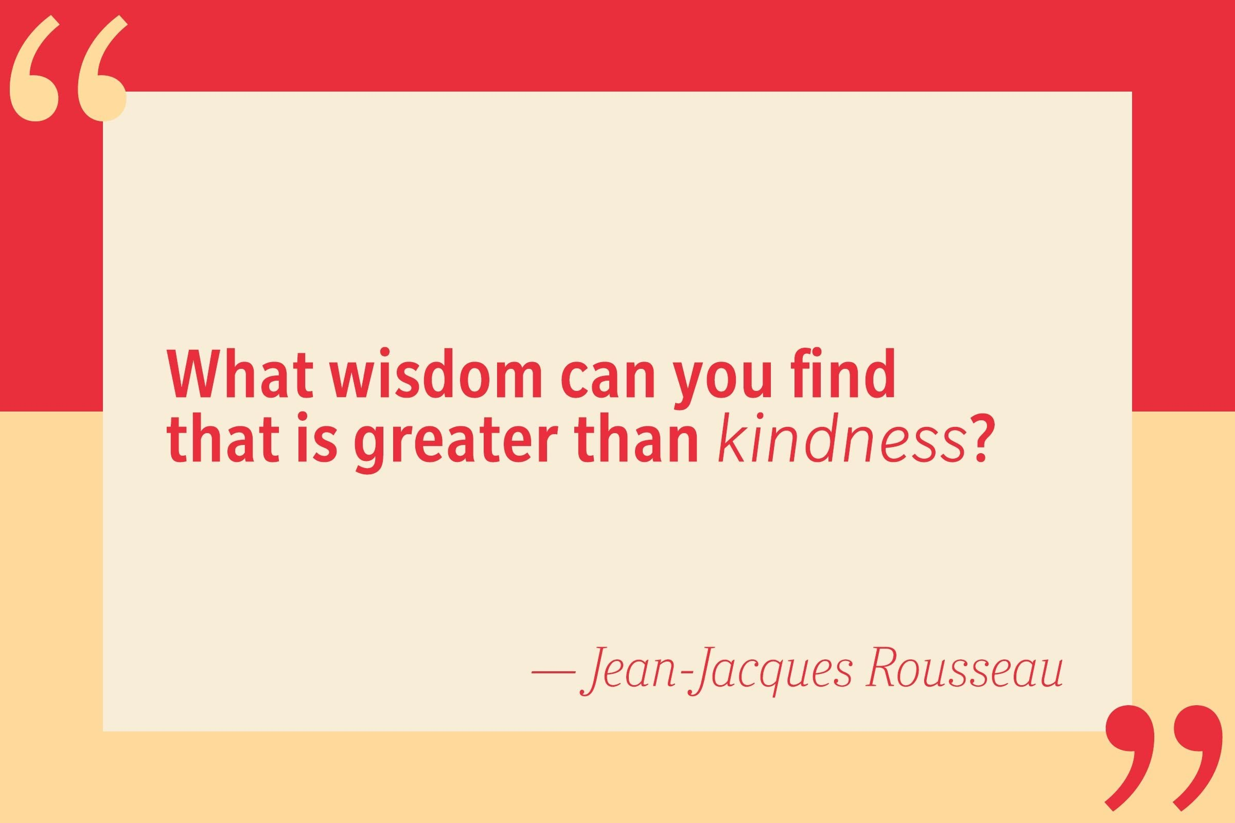 What wisdom can you find that is greater than kindness? — Jean-Jacques Rousseau