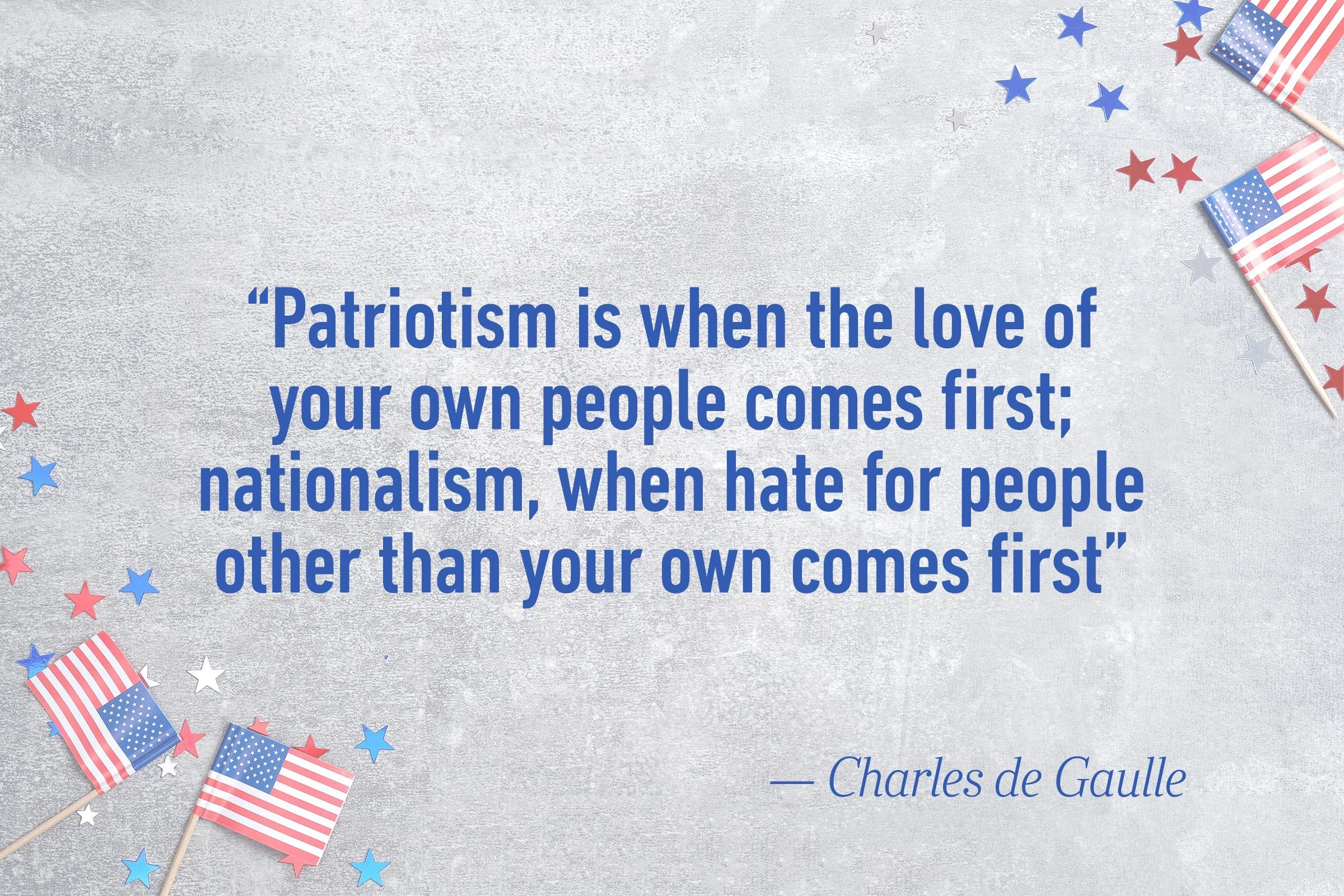 """Patriotism is when the love of your own people comes first; nationalism, when hate for people other than your own comes first.""—Charles de Gaulle"