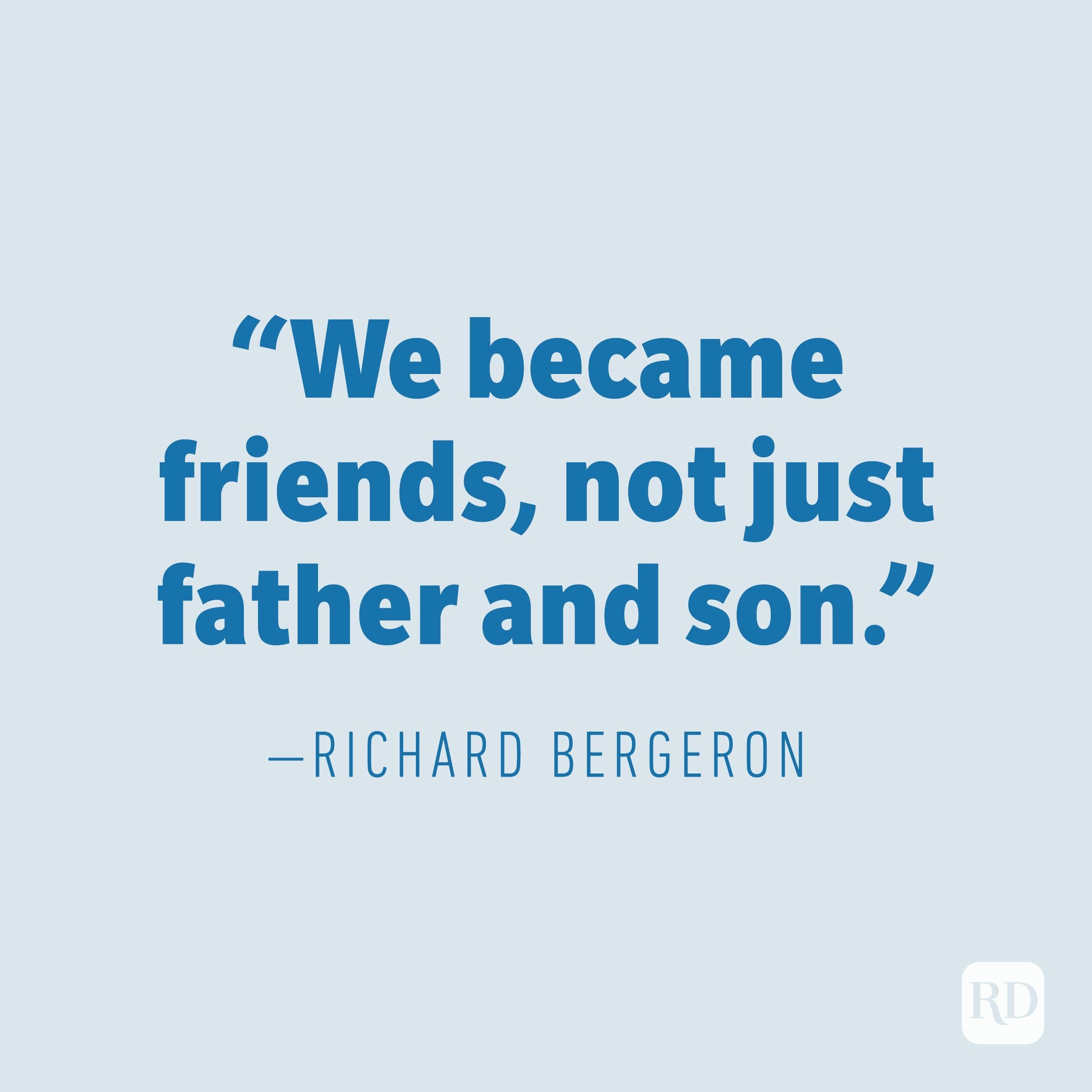 """We became friends, not just father and son."" —RICHARD BERGERON"