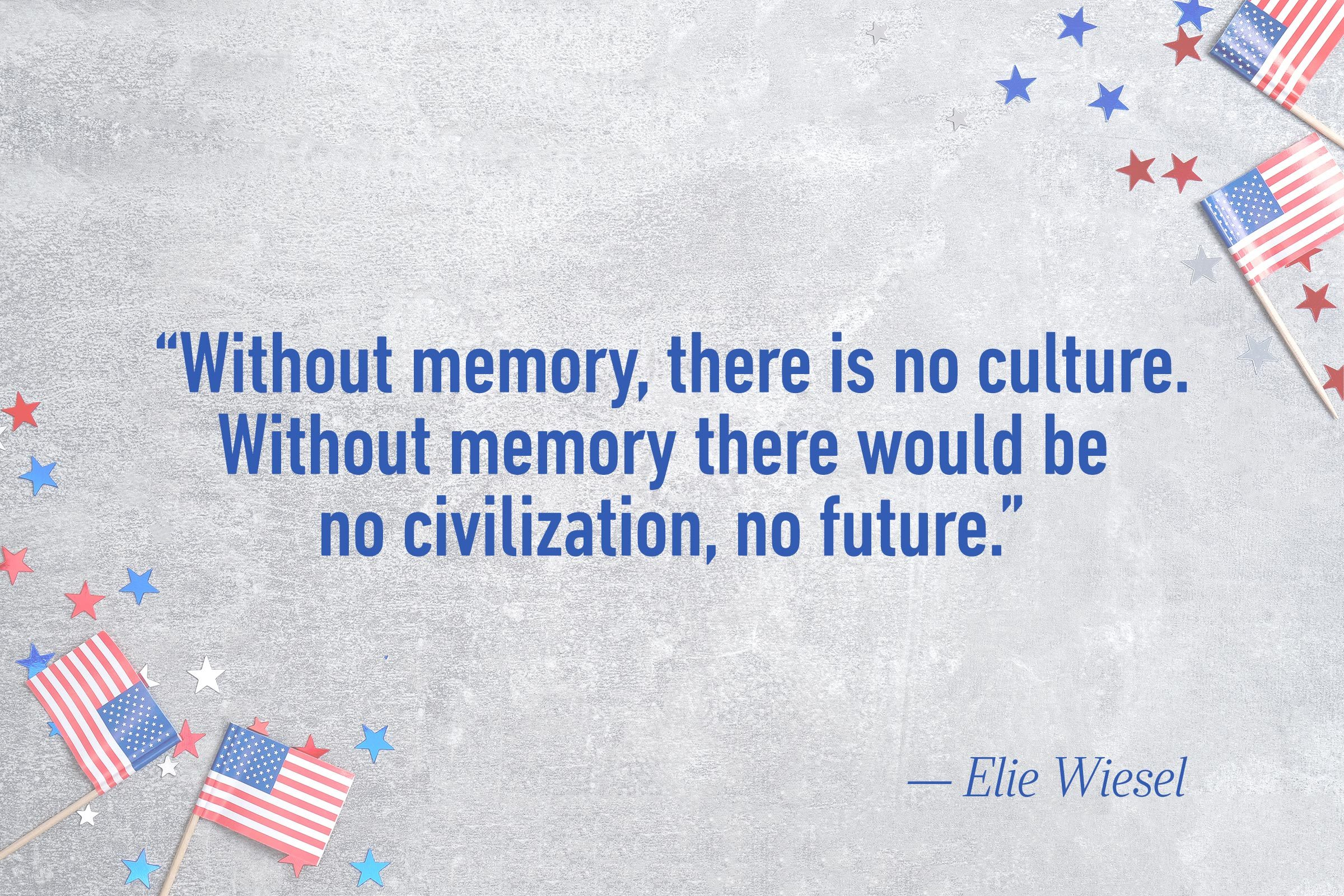 """Without memory, there is no culture. Without memory there would be no civilization, no future.""—Elie Wiesel"