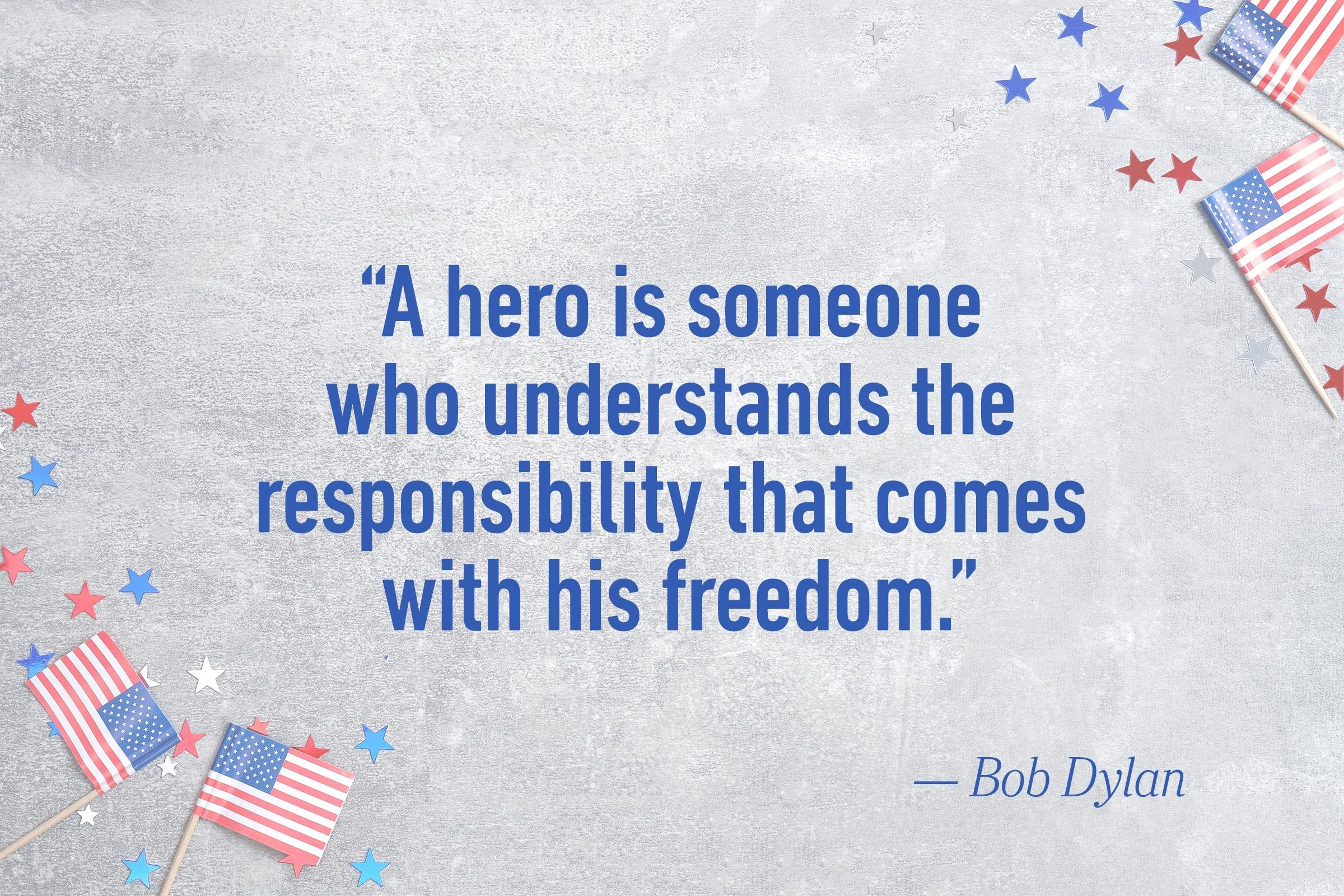 """A hero is someone who understands the responsibility that comes with his freedom.""—Bob Dylan"
