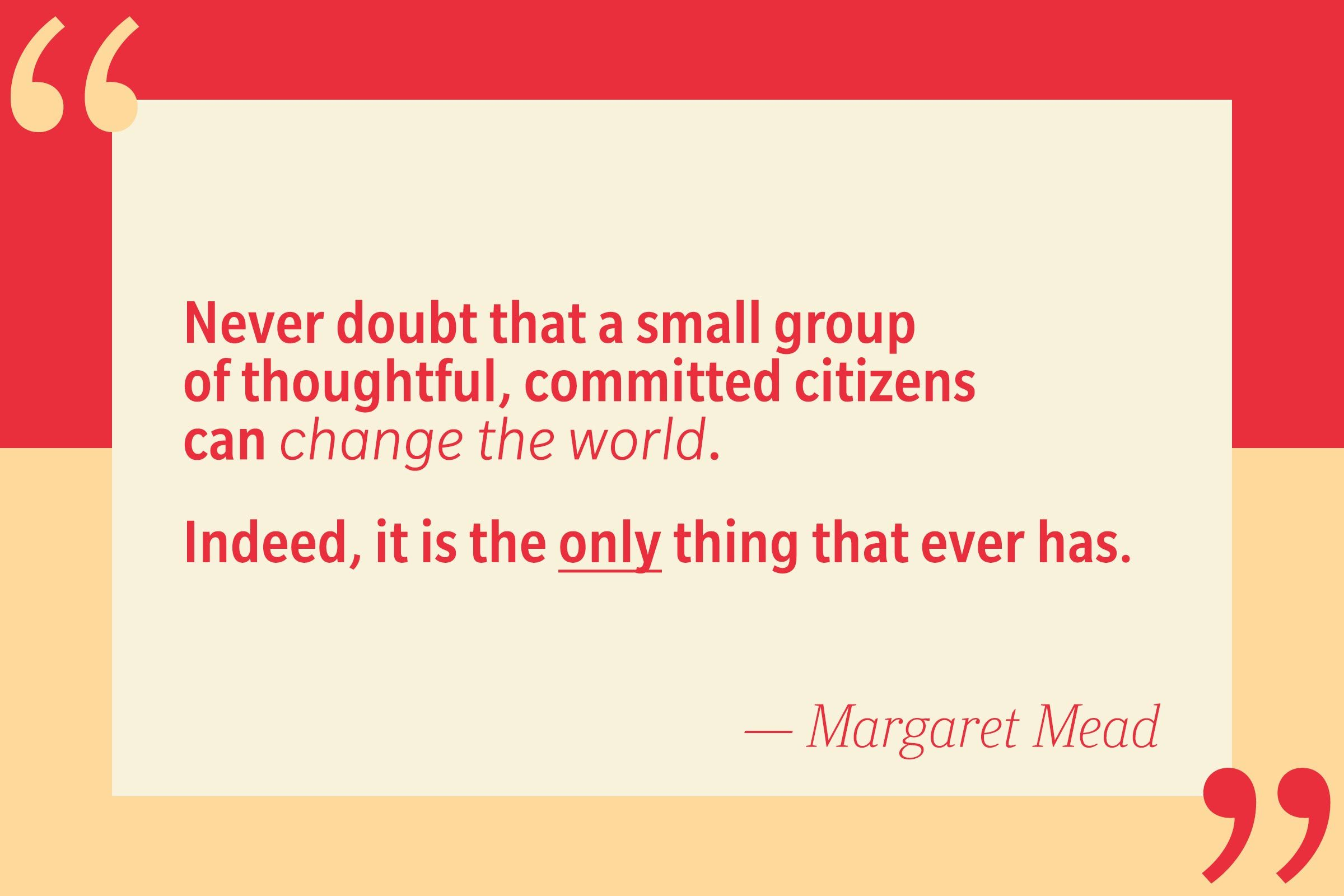 Never doubt that a small group of thoughtful, committed citizens can change the world. Indeed, it is the only thing that ever has. — Margaret Mead