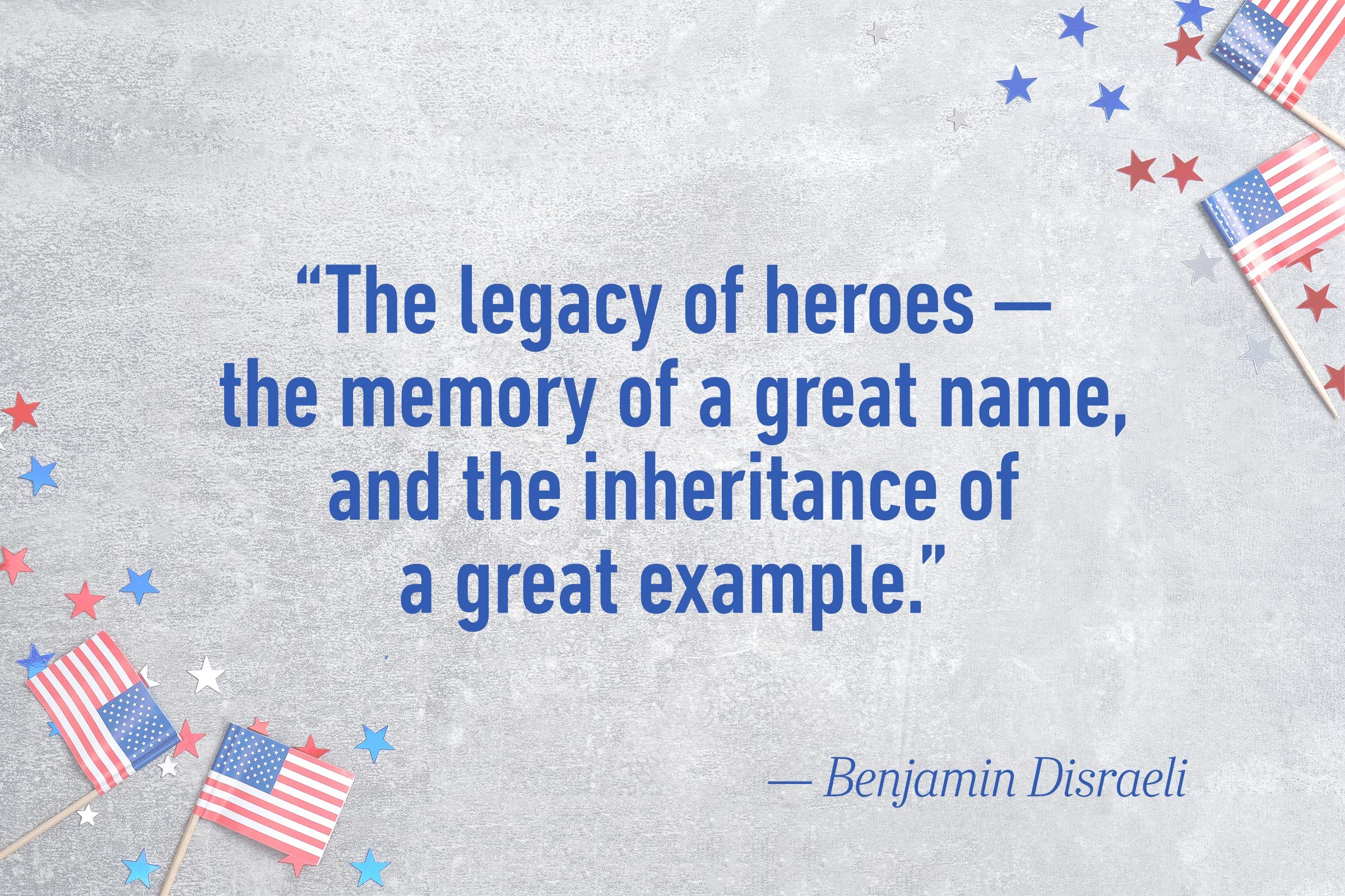 """The legacy of heroes — the memory of a great name, and the inheritance of a great example.""—Benjamin Disraeli"