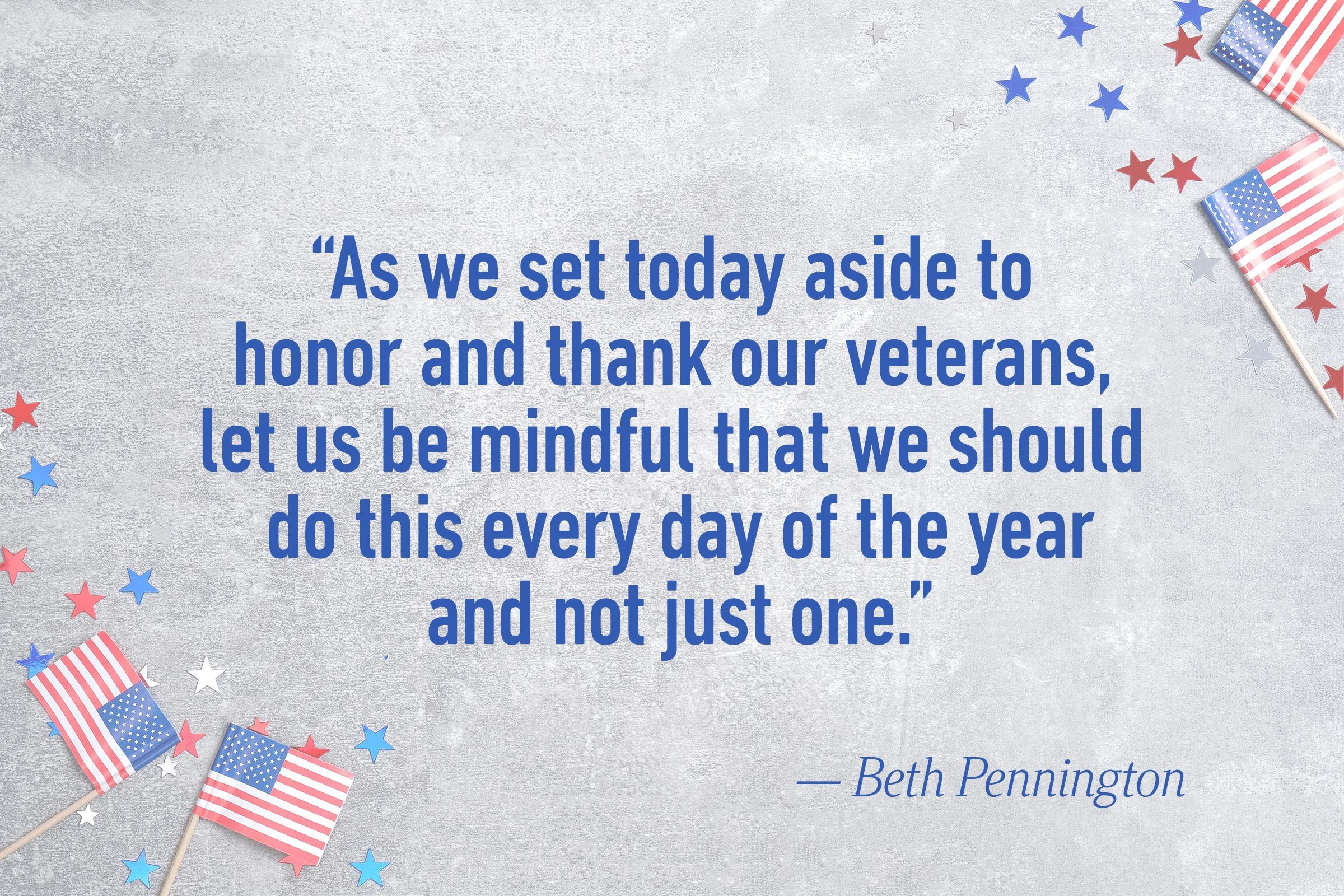 """As we set today aside to honor and thank our veterans, let us be mindful that we should do this every day of the year and not just one.""—Beth Pennington"