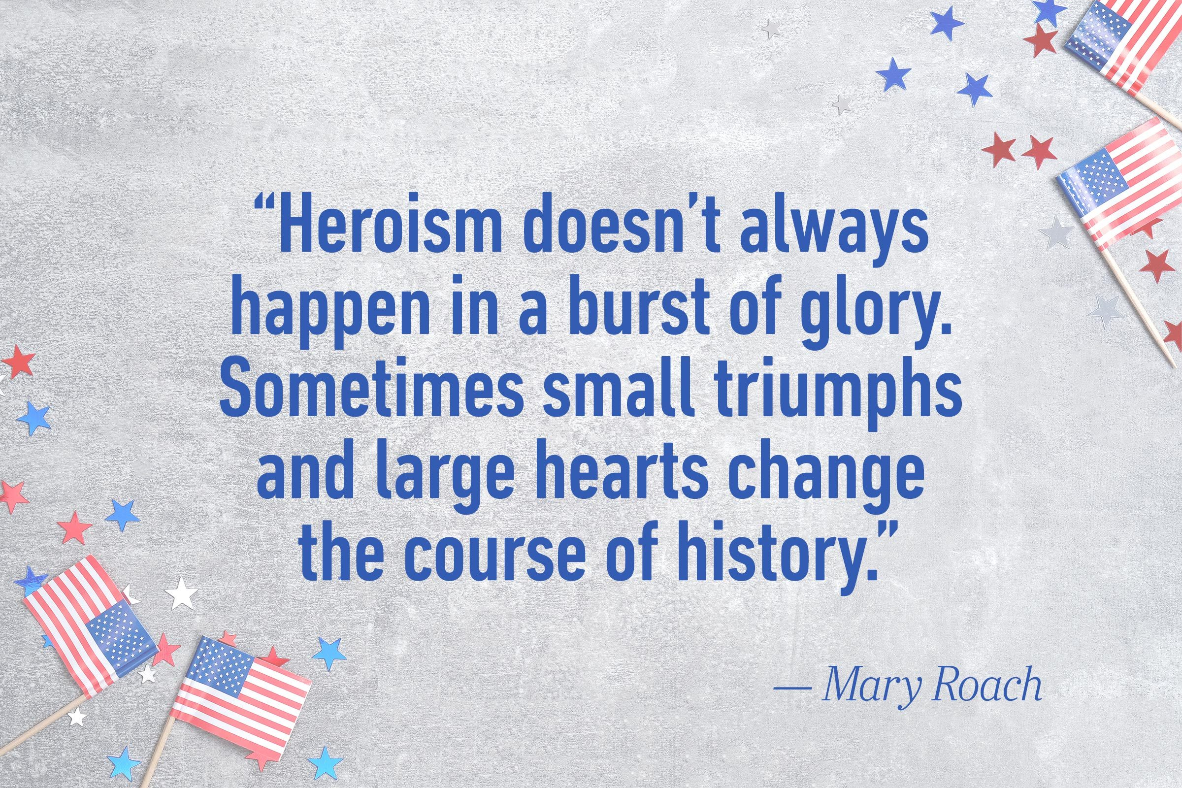 """Heroism doesn't always happen in a burst of glory. Sometimes small triumphs and large hearts change the course of history.""—Mary Roach"