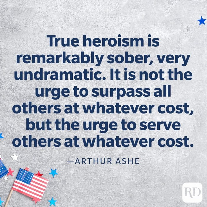 """""""True heroism is remarkably sober, very undramatic. It is not the urge to surpass all others at whatever cost, but the urge to serve others at whatever cost.""""—Arthur Ashe"""