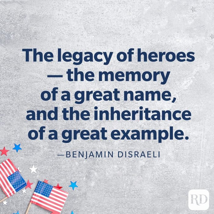"""""""The legacy of heroes — the memory of a great name, and the inheritance of a great example.""""—Benjamin Disraeli"""