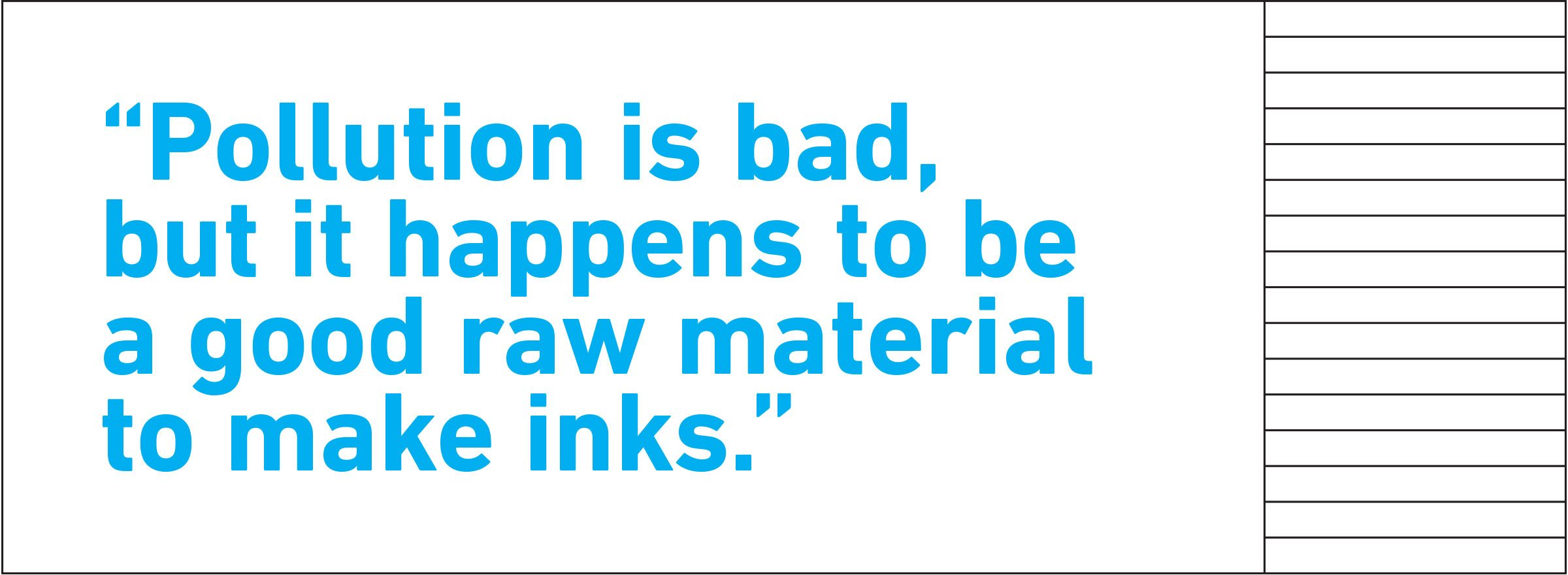 "pull quote text. ""Pollution is bad, but it happens to be a good raw material to make inks."""