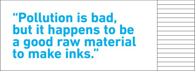 """pull quote text. """"Pollution is bad, but it happens to be a good raw material to make inks."""""""