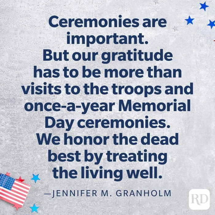 """""""Ceremonies are important. But our gratitude has to be more than visits to the troops and once-a-year Memorial Day ceremonies. We honor the dead best by treating the living well.""""—Jennifer M. Granholm"""