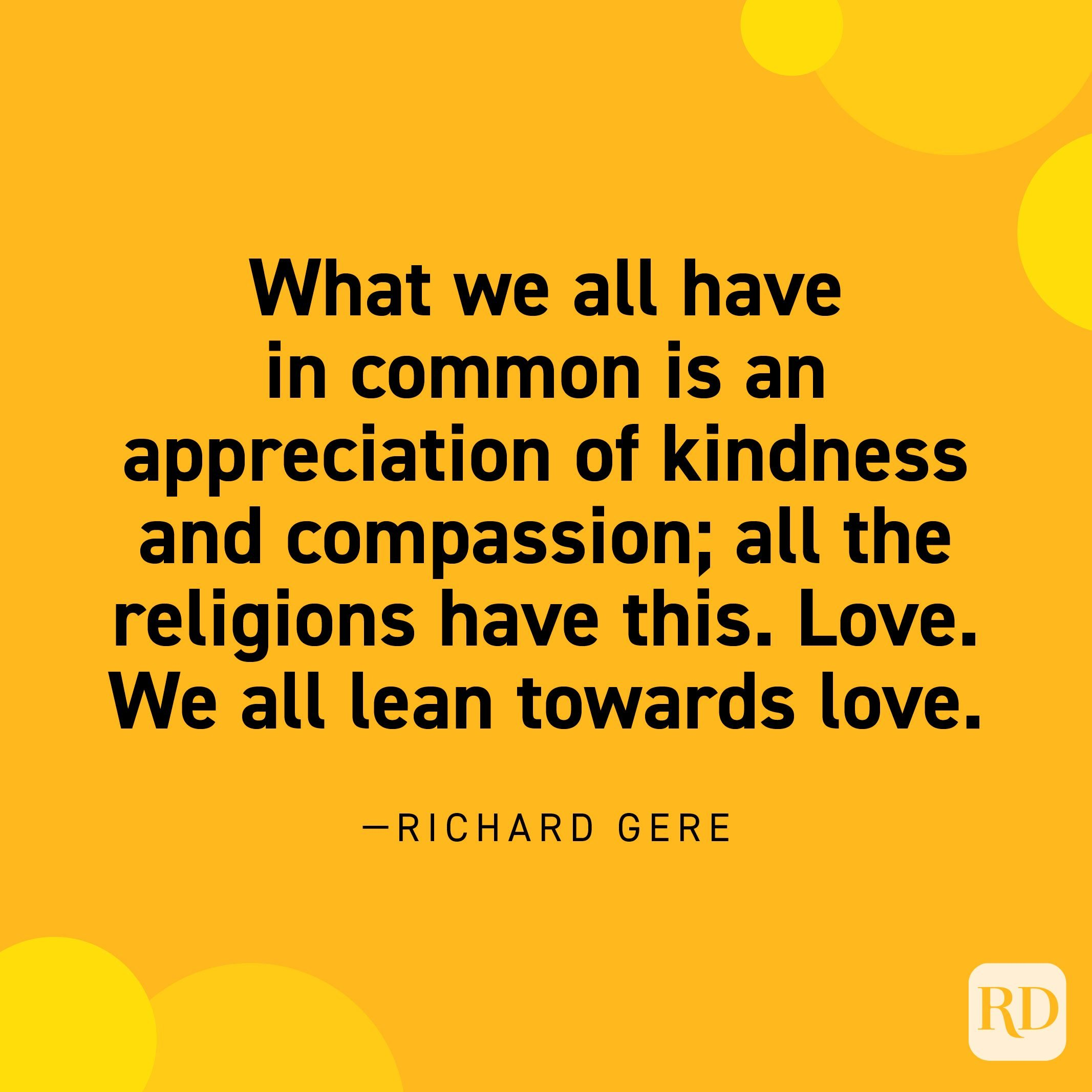 """""""What we all have in common is an appreciation of kindness and compassion; all the religions have this. Love. We all lean towards love."""" —Richard Gere"""