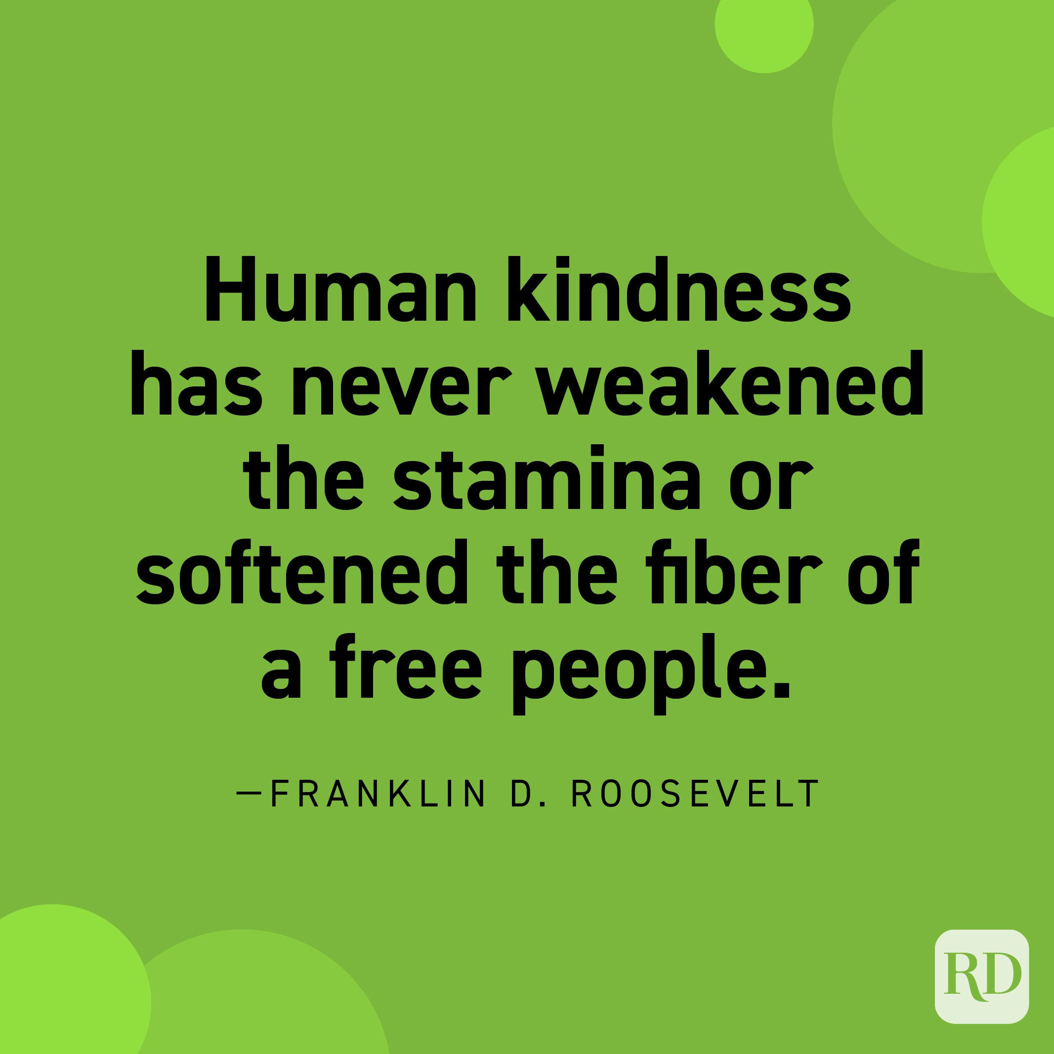 """""""Human kindness has never weakened the stamina or softened the fiber of a free people."""" —Franklin D. Roosevelt."""