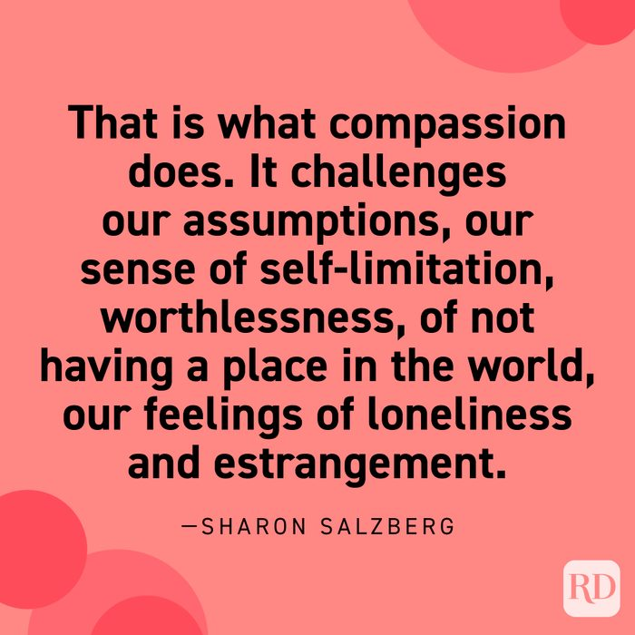 """""""That is what compassion does. It challenges our assumptions, our sense of self-limitation, worthlessness, of not having a place in the world, our feelings of loneliness and estrangement. These are narrow, constrictive states of mind. As we develop compassion, our hearts open."""" —Sharon Salzberg."""