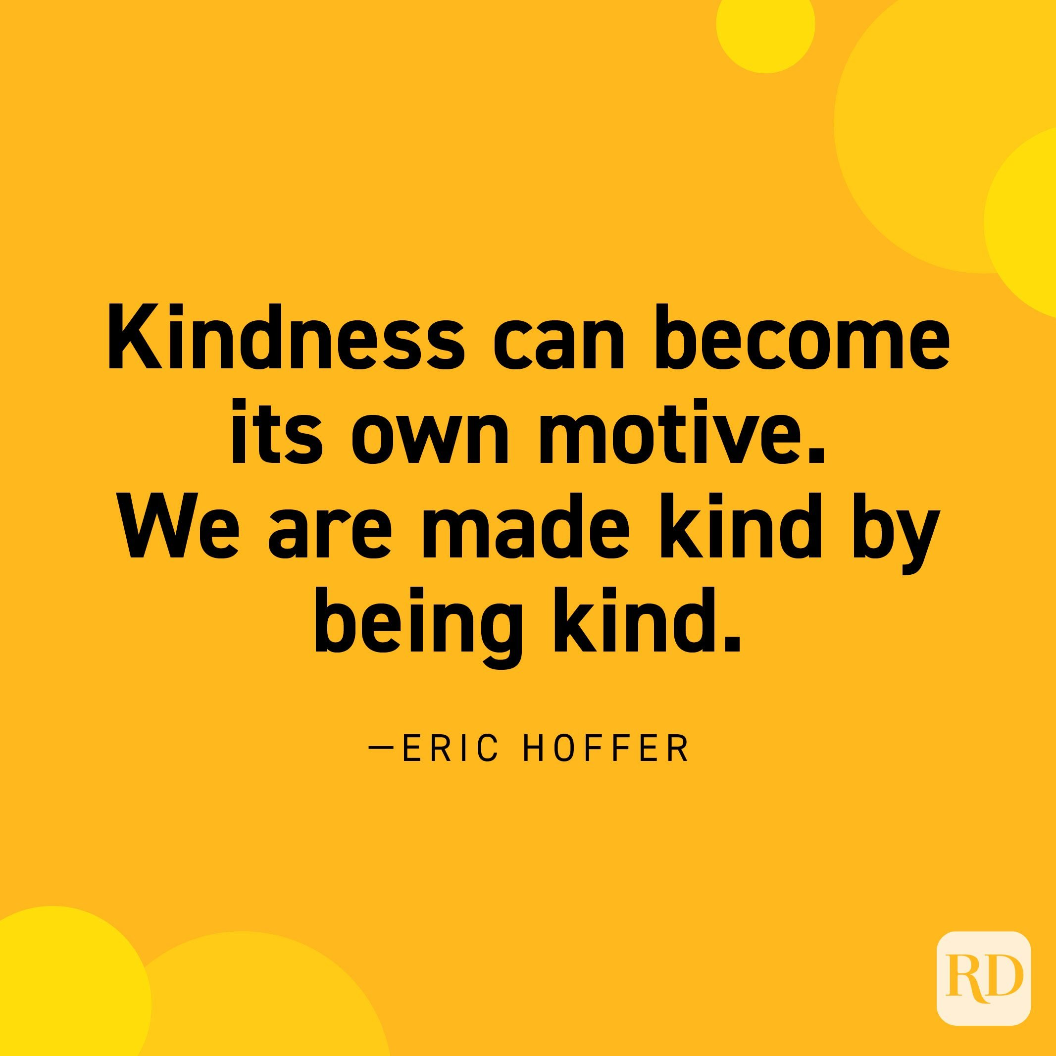 """""""Kindness can become its own motive. We are made kind by being kind."""" —Eric Hoffer."""