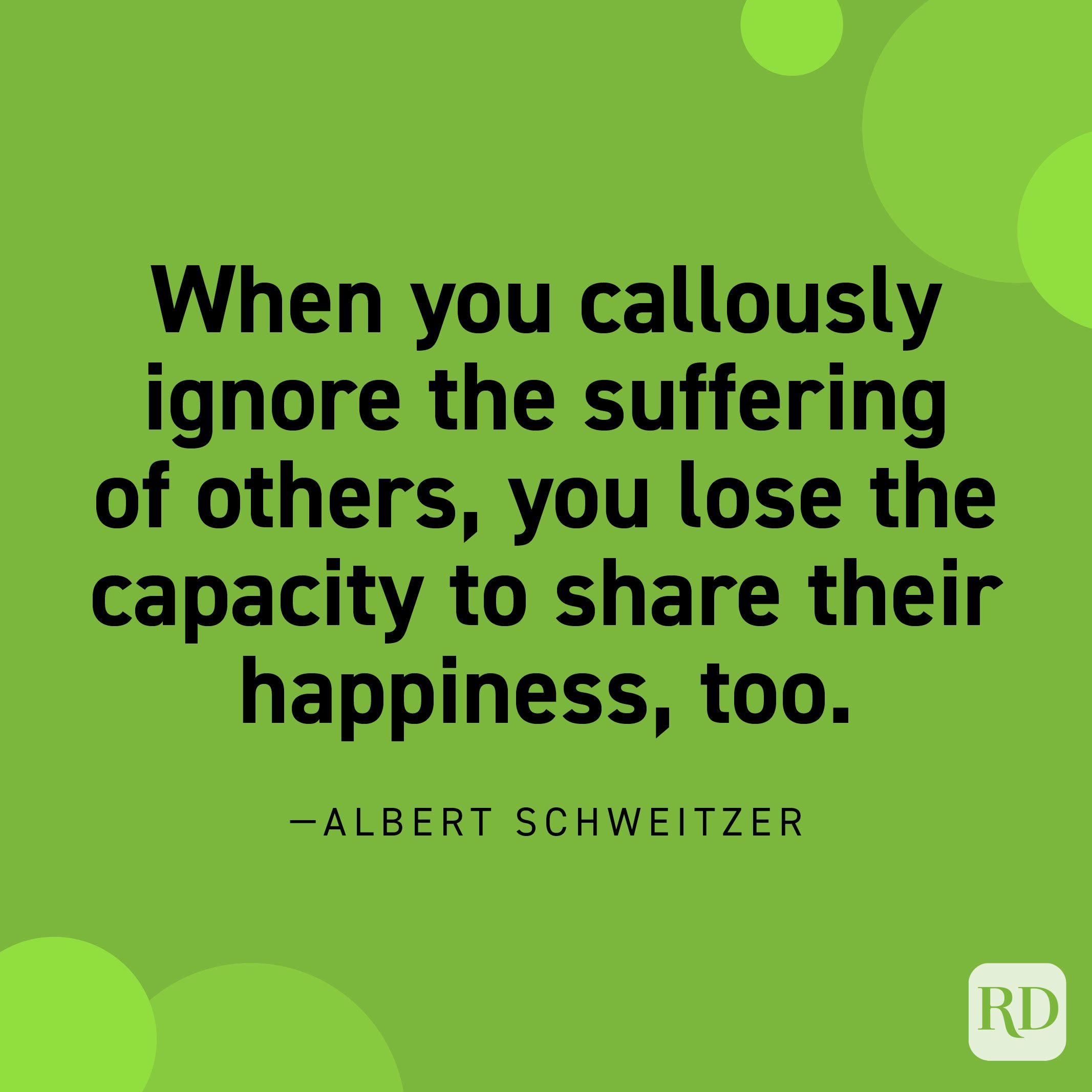 """""""As for…the fear that compassion will involve you in suffering, counter it with the realization that the sharing of sorrow expands your capacity to share joy as well. When you callously ignore the suffering of others, you lose the capacity to share their happiness, too.""""—Albert Schweitzer"""