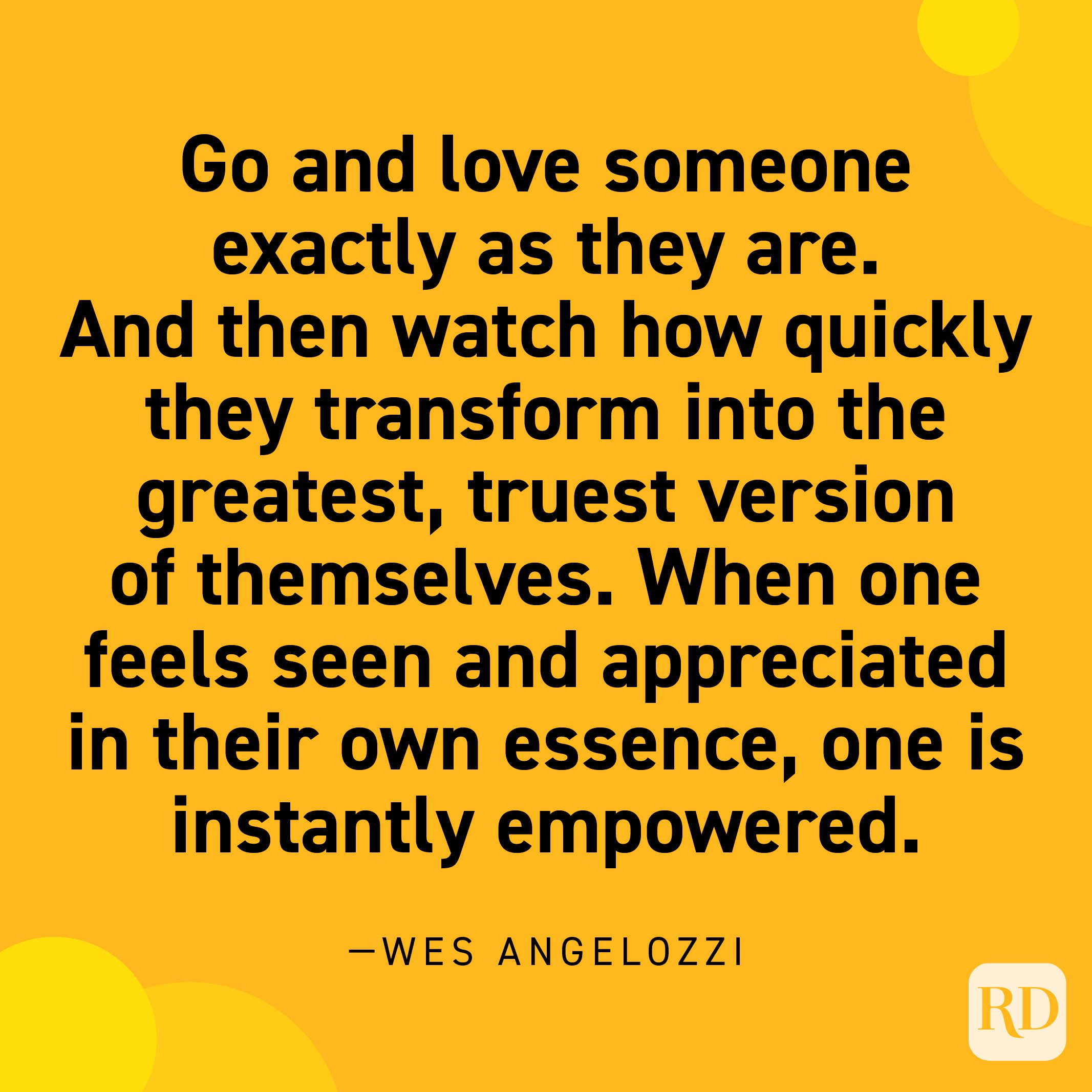 """""""Go and love someone exactly as they are. And then watch how quickly they transform into the greatest, truest version of themselves. When one feels seen and appreciated in their own essence, one is instantly empowered."""" —Wes Angelozzi."""