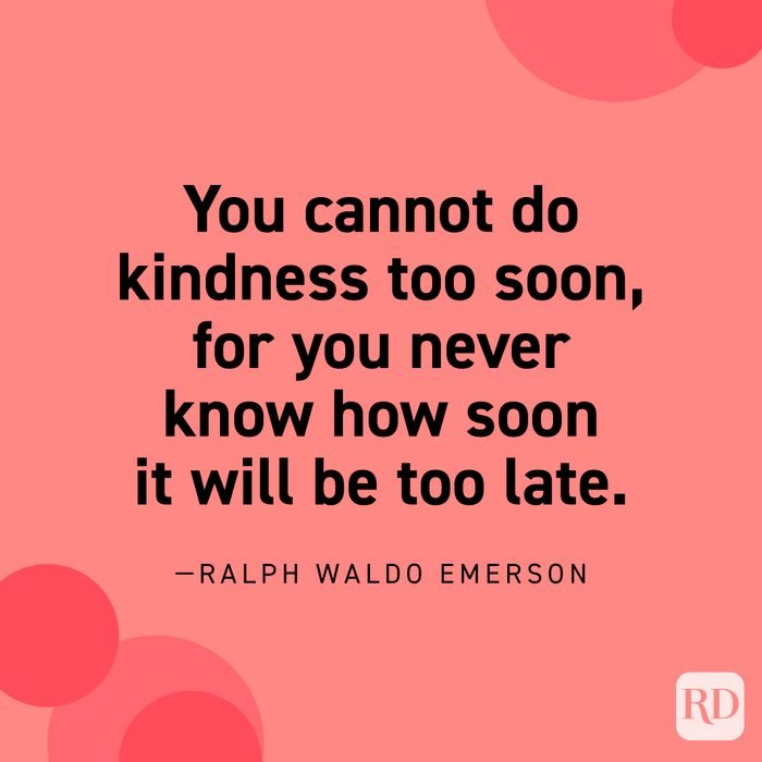 """""""You cannot do kindness too soon, for you never know how soon it will be too late."""" —Ralph Waldo Emerson."""
