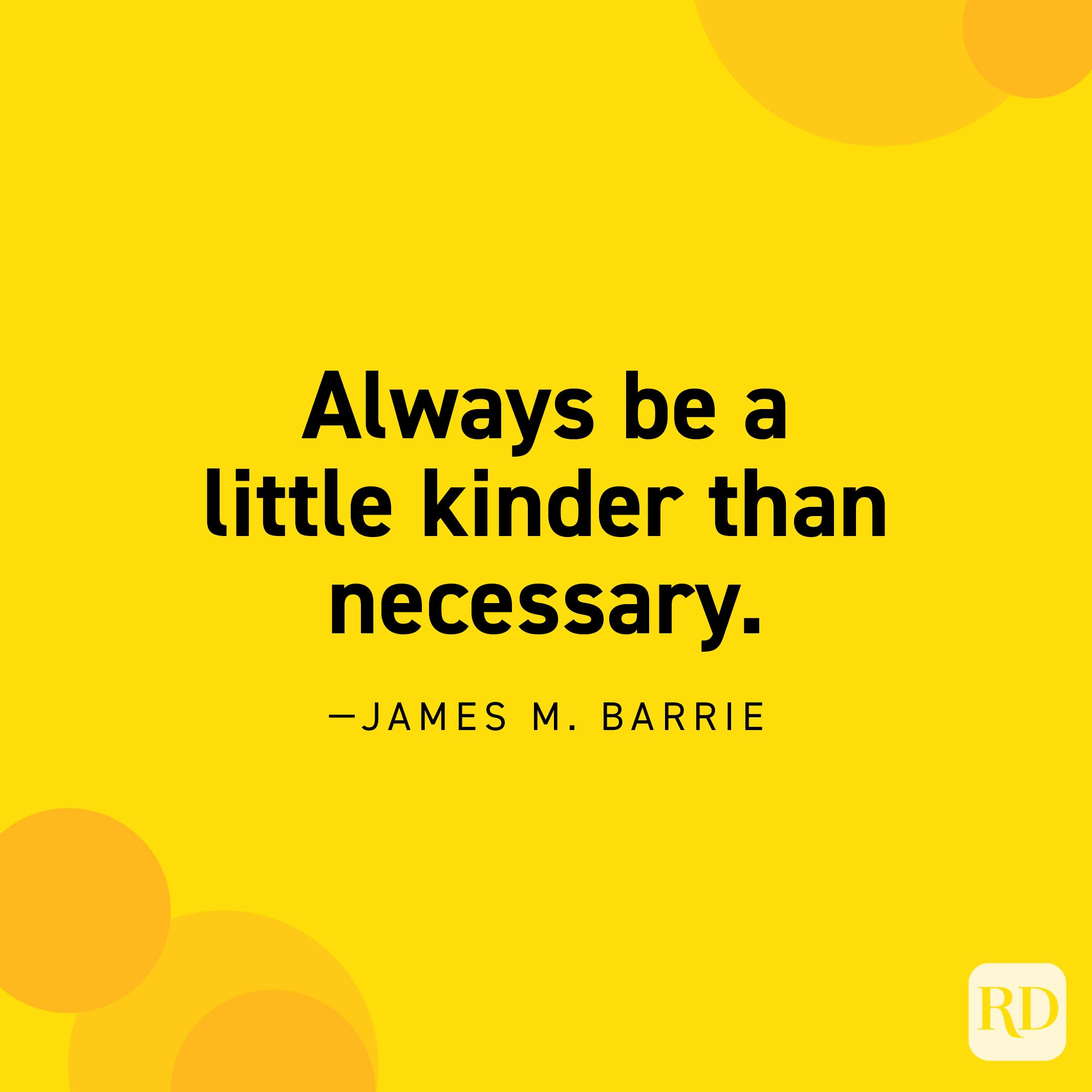 """""""Always be a little kinder than necessary."""" —James M. Barrie."""