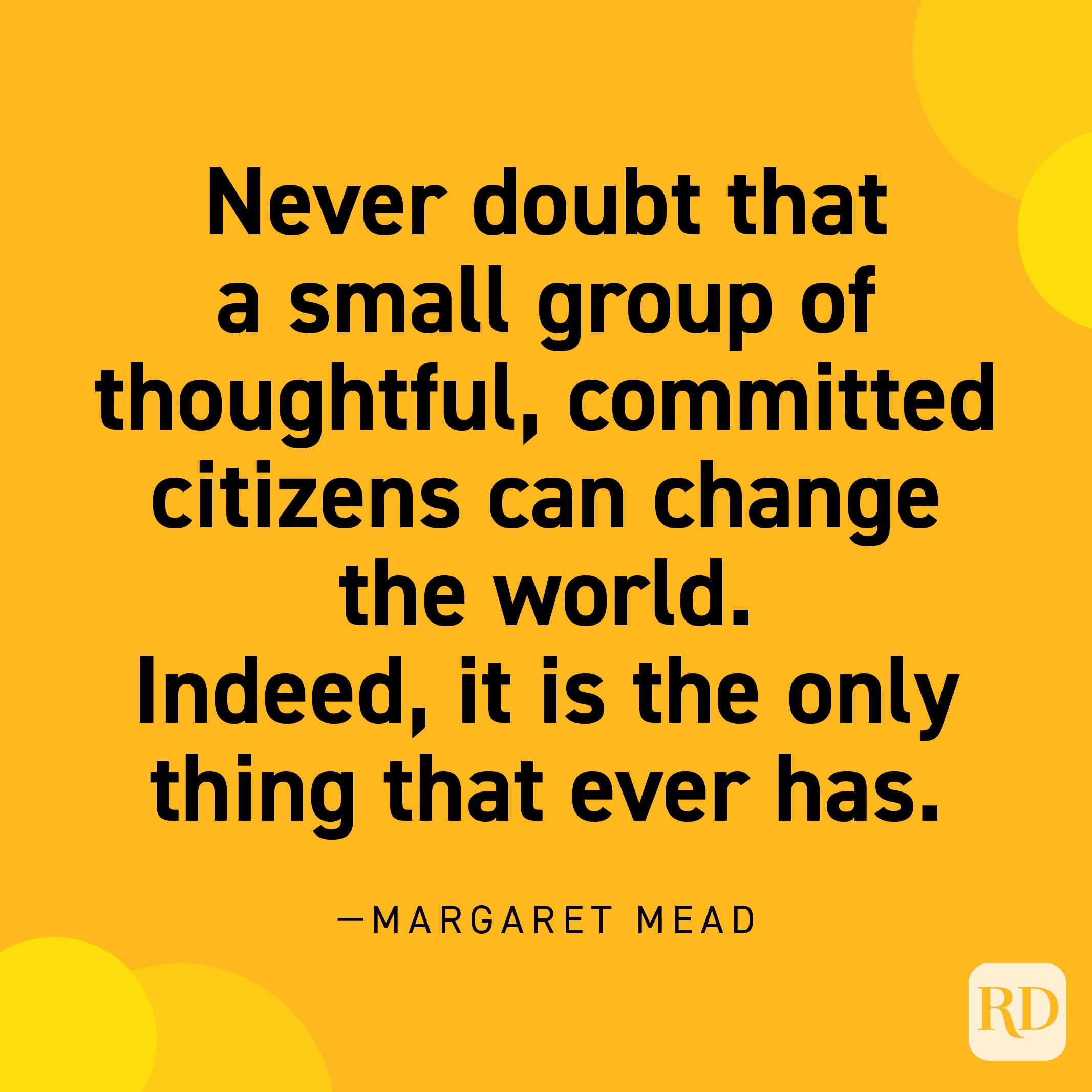 """""""Never doubt that a small group of thoughtful, committed citizens can change the world. Indeed, it is the only thing that ever has."""" —Margaret Mead."""