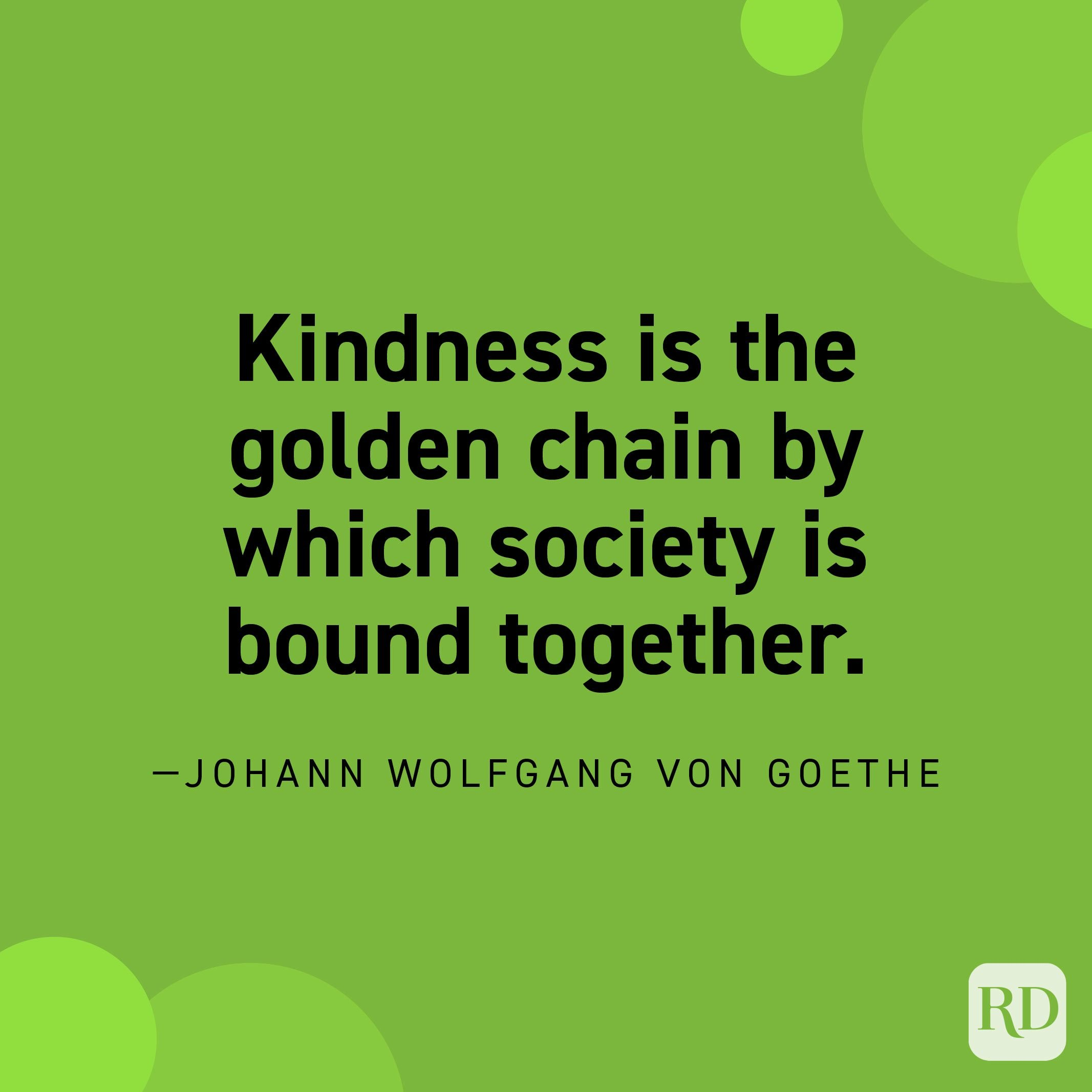 """""""Kindness is the golden chain by which society is bound together."""" —Johann Wolfgang von Goethe"""