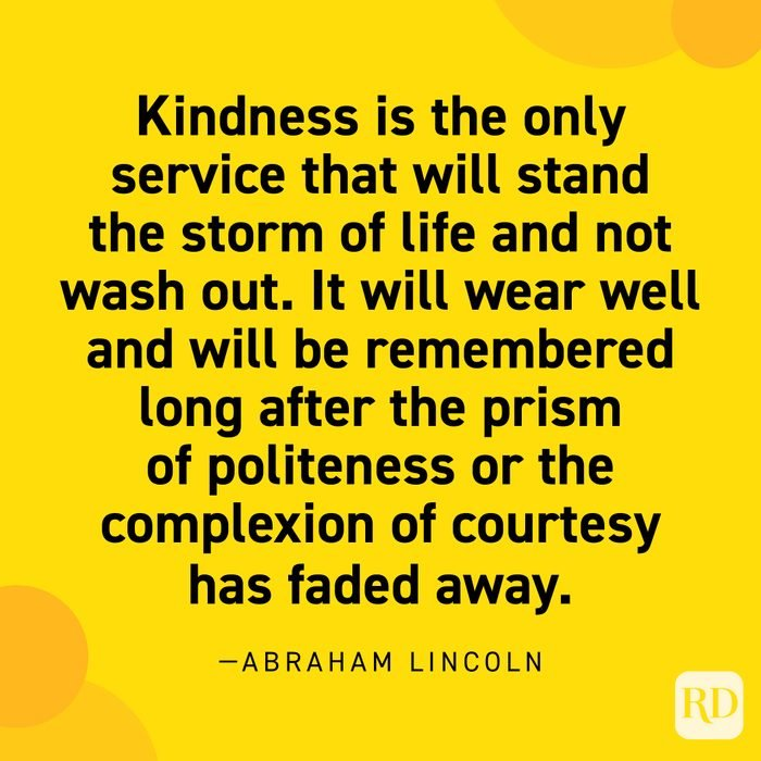 """""""Kindness is the only service that will stand the storm of life and not wash out. It will wear well and will be remembered long after the prism of politeness or the complexion of courtesy has faded away."""" —Abraham Lincoln."""