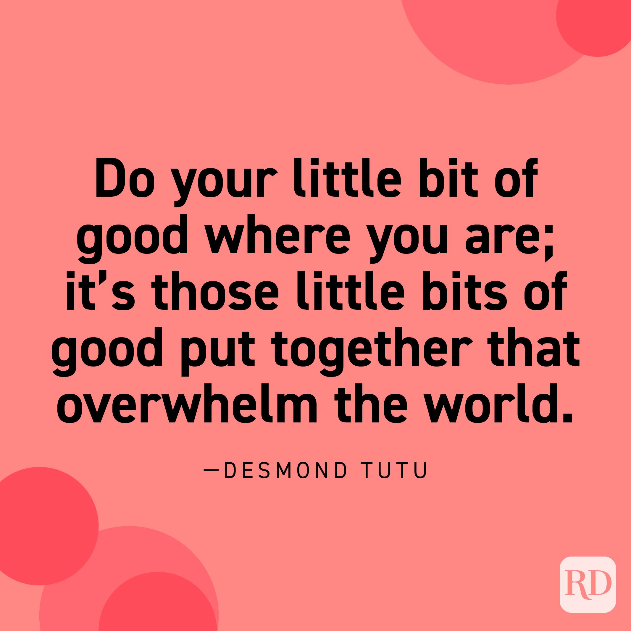 """""""Do your little bit of good where you are; it's those little bits of good put together that overwhelm the world."""" —Desmond Tutu."""