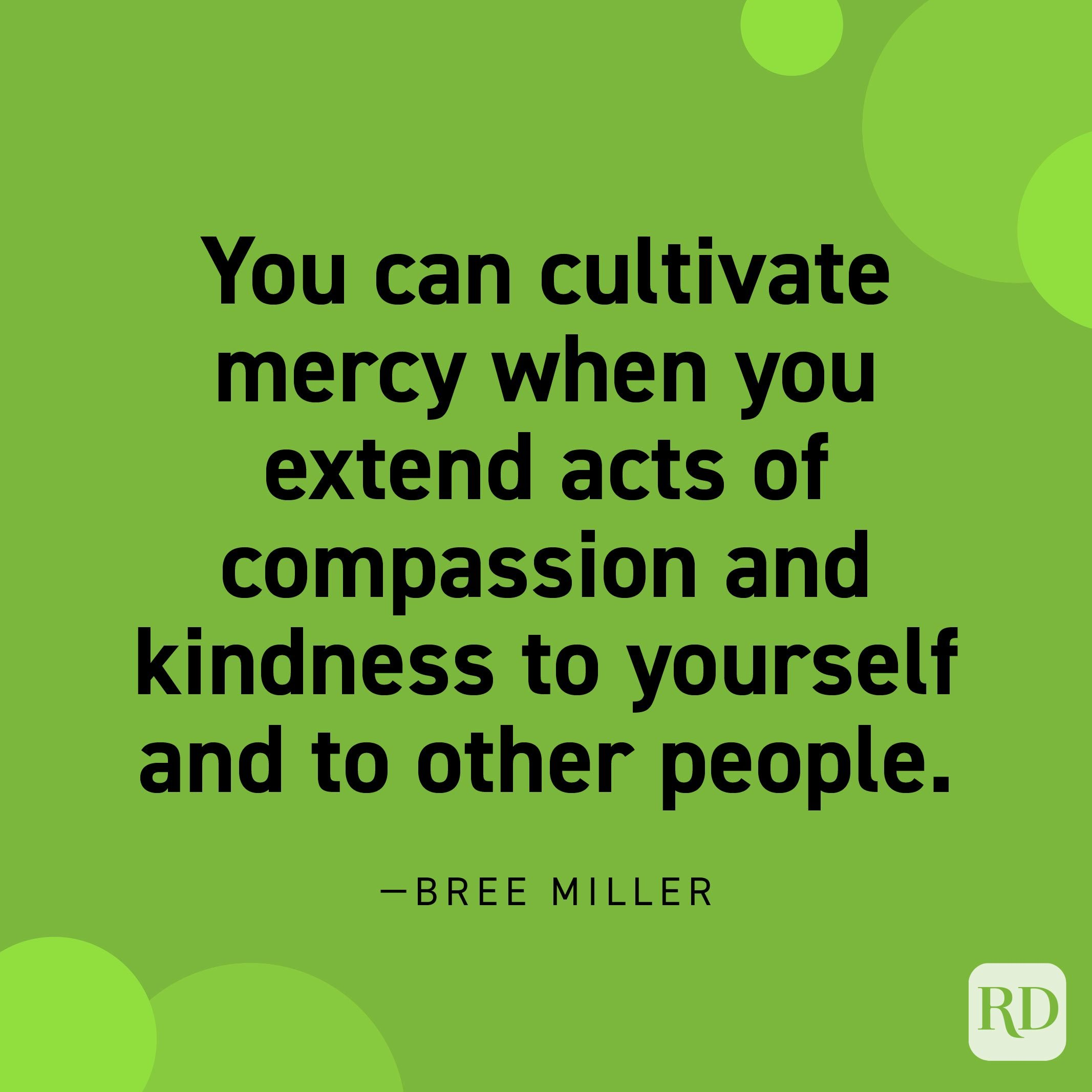 """""""You can cultivate mercy when you extend acts of compassion and kindness to yourself and to other people."""" —Bree Miller."""
