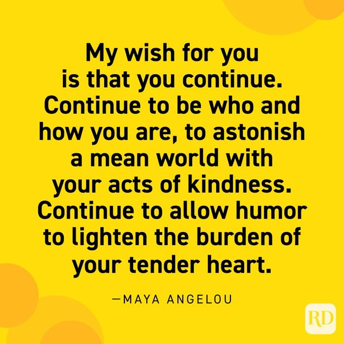 """""""My wish for you is that you continue. Continue to be who and how you are, to astonish a mean world with your acts of kindness. Continue to allow humor to lighten the burden of your tender heart."""" —Maya Angelou"""