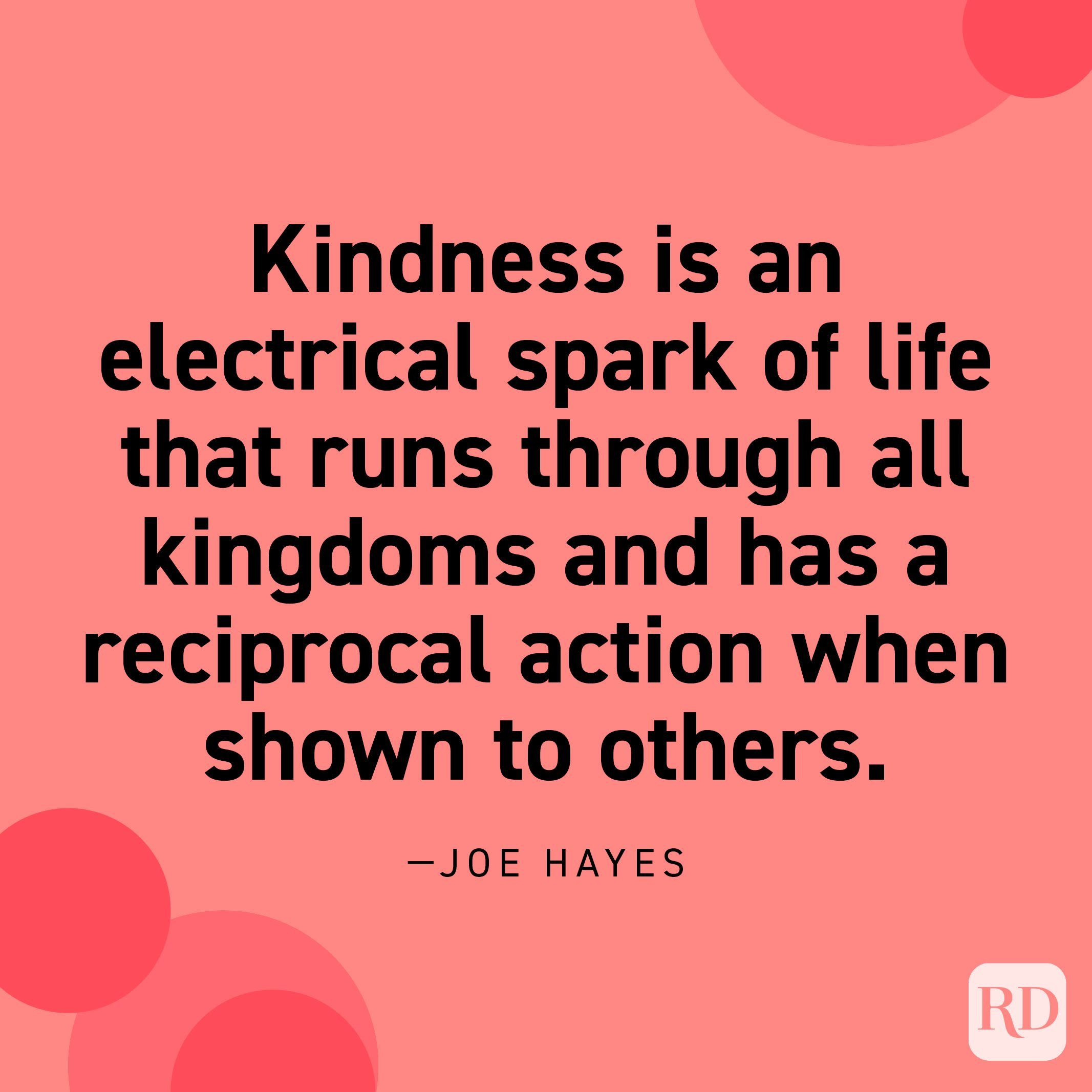 """""""Kindness is an electrical spark of life that runs through all kingdoms and has a reciprocal action when shown to others."""" —Joe Hayes."""