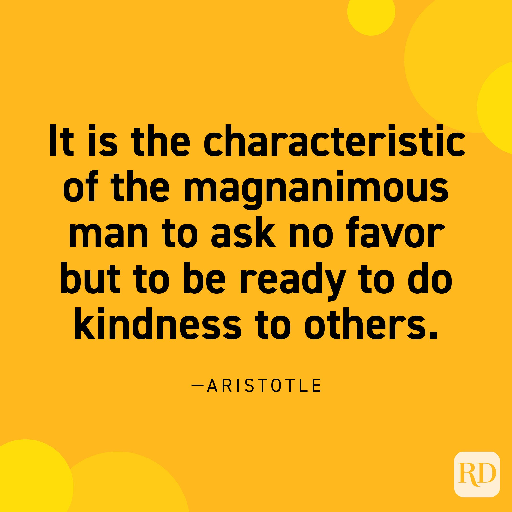 """""""It is the characteristic of the magnanimous man to ask no favor but to be ready to do kindness to others."""" —Aristotle."""