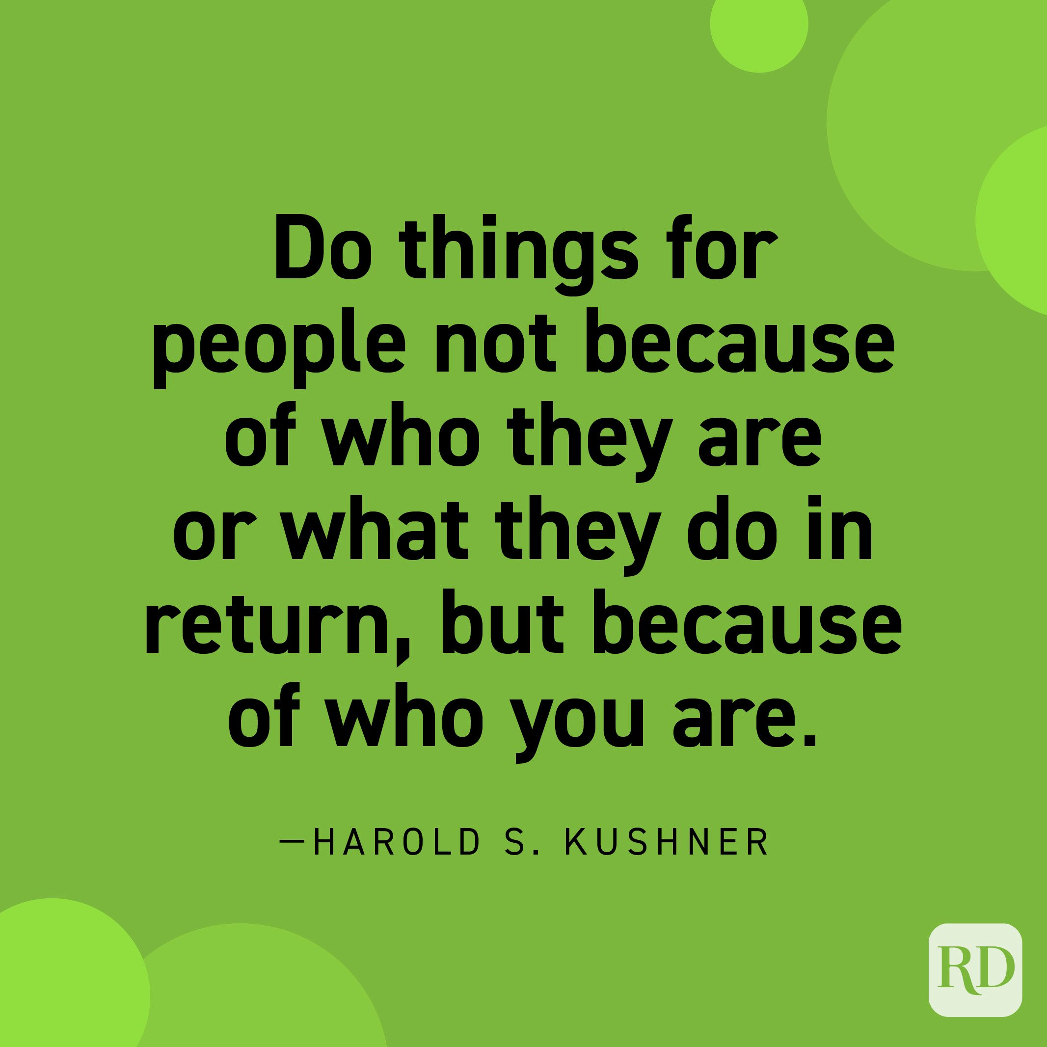 """""""Do things for people not because of who they are or what they do in return, but because of who you are."""" —Harold S. Kushner."""