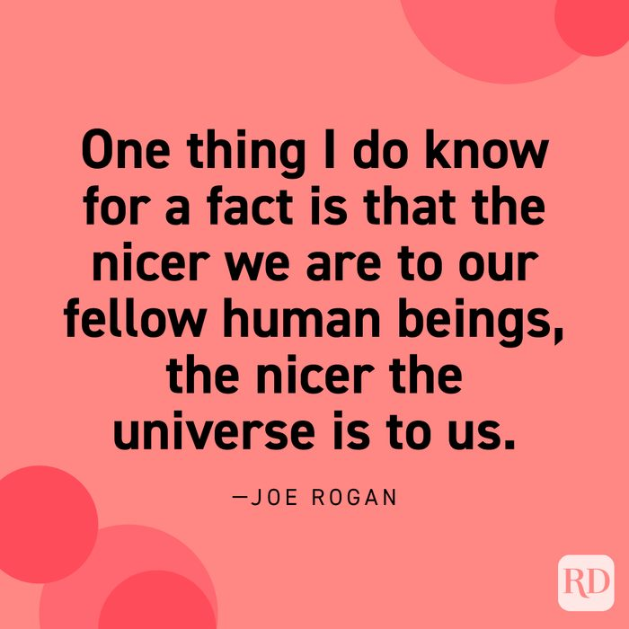 """""""One thing I do know for a fact is that the nicer we are to our fellow human beings, the nicer the universe is to us."""" —Joe Rogan."""