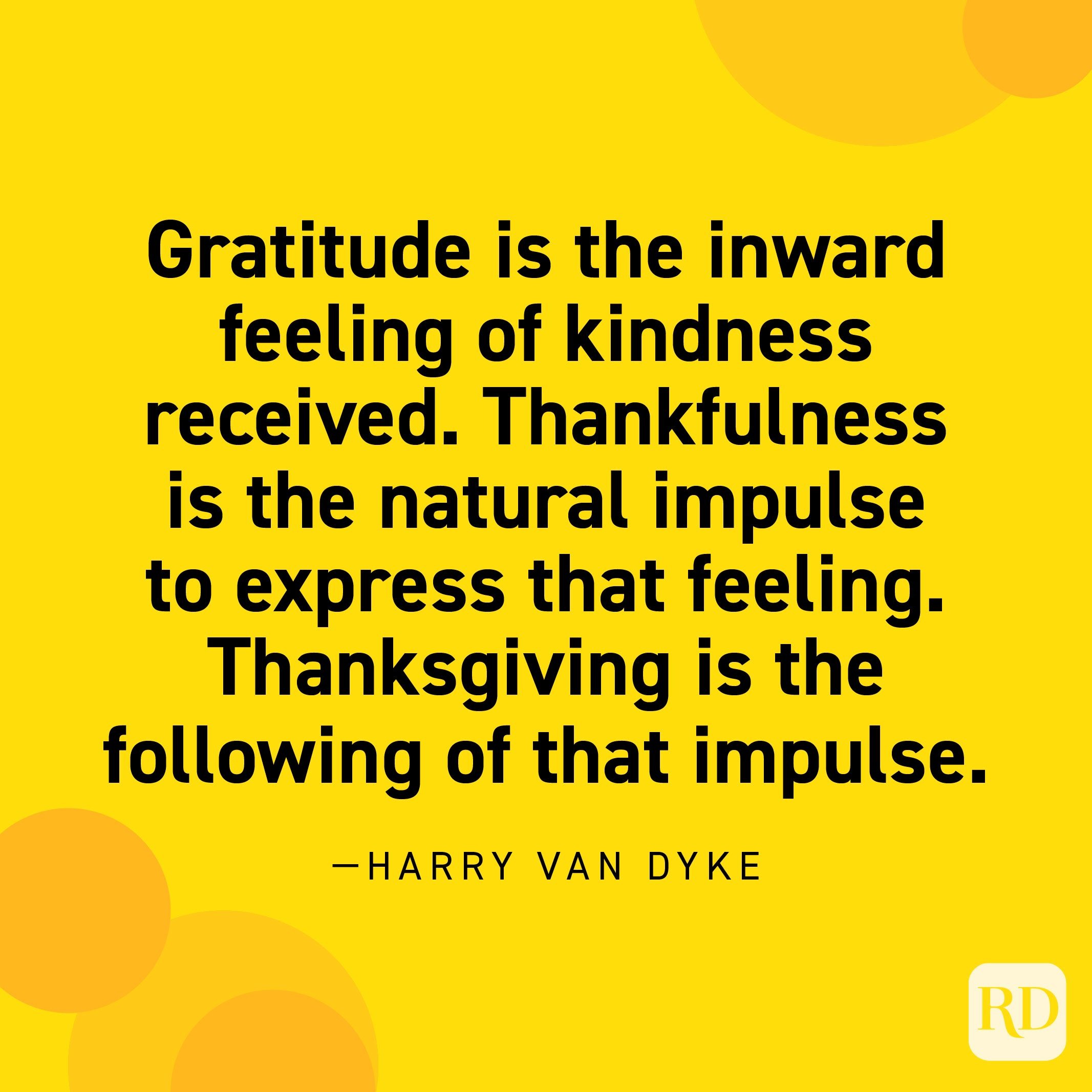 """""""Gratitude is the inward feeling of kindness received. Thankfulness is the natural impulse to express that feeling. Thanksgiving is the following of that impulse."""" —Henry Van Dyke."""