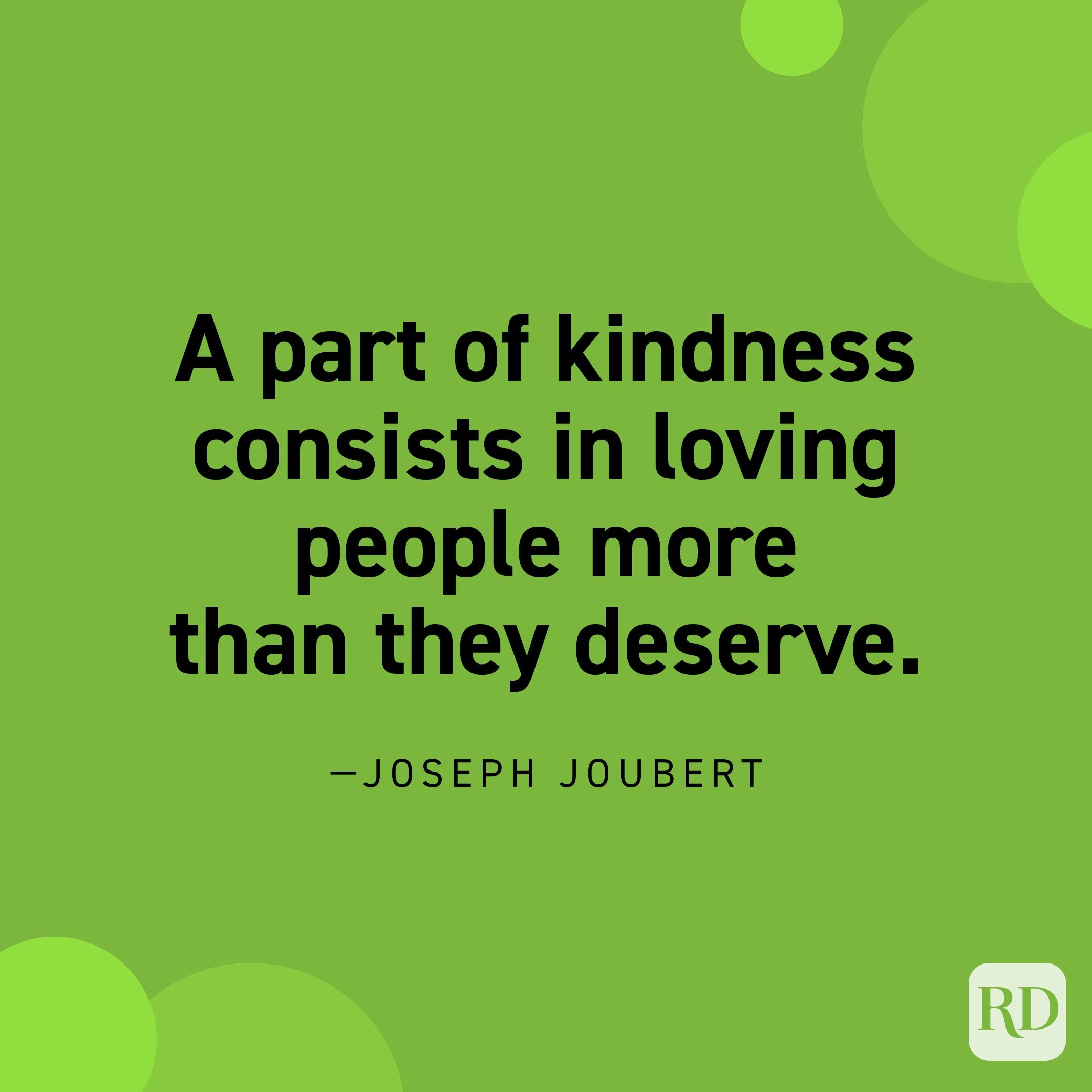 """""""A part of kindness consists in loving people more than they deserve."""" —Joseph Joubert"""
