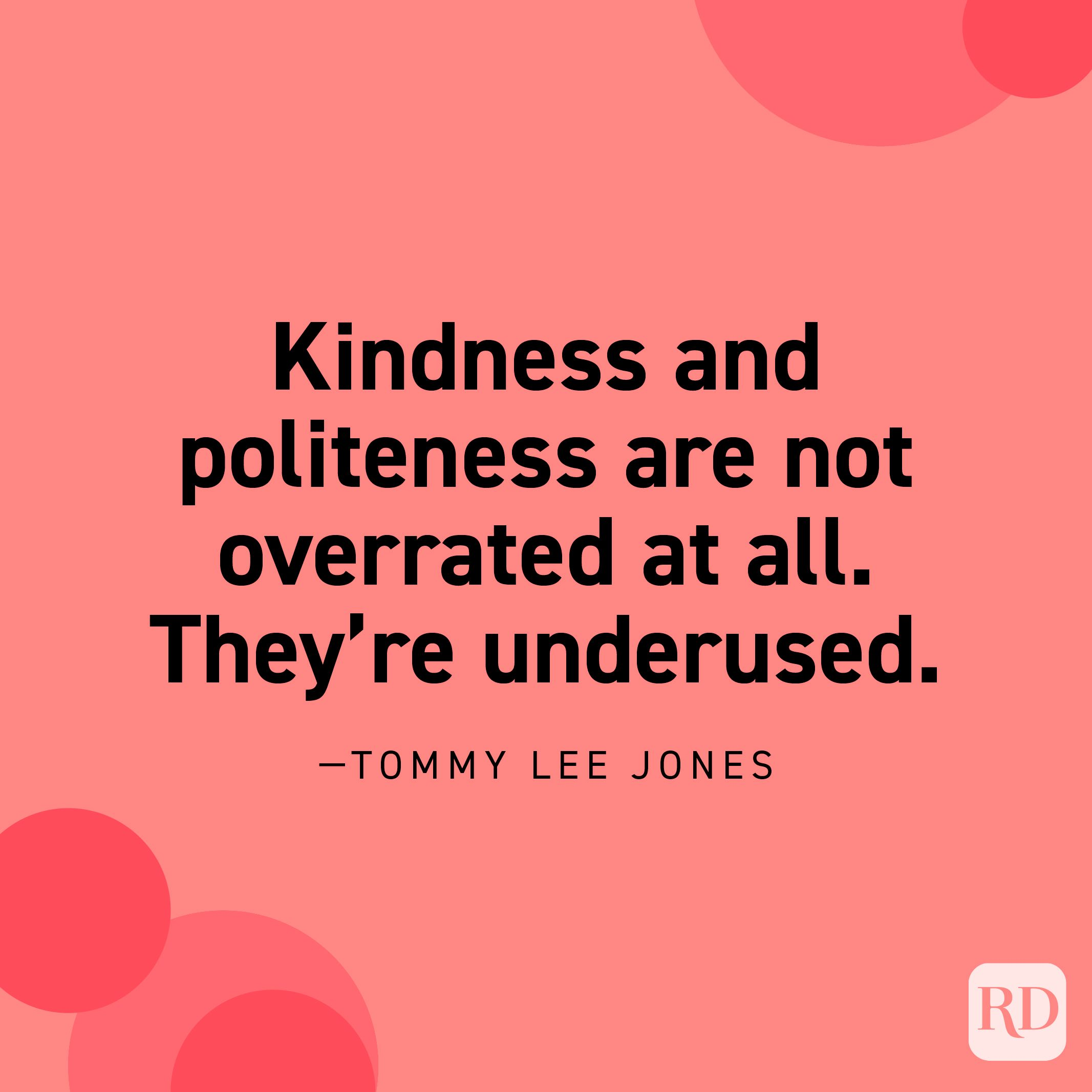 """""""Kindness and politeness are not overrated at all. They're underused."""" —Tommy Lee Jones"""