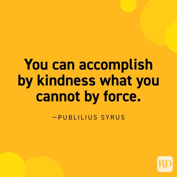"""""""You can accomplish by kindness what you cannot by force."""" —Publilius Syrus."""