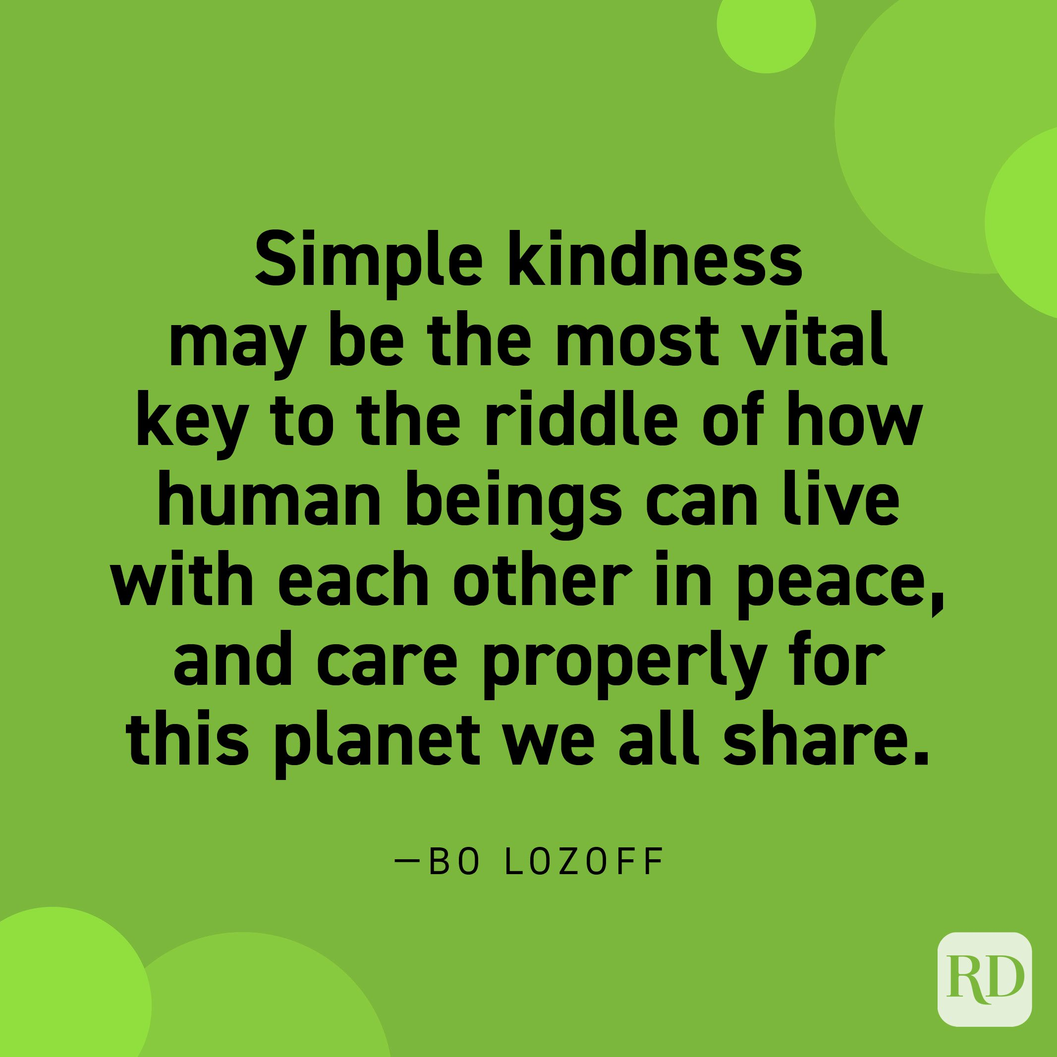 """""""Simple kindness may be the most vital key to the riddle of how human beings can live with each other in peace, and care properly for this planet we all share."""" —Bo Lozoff."""