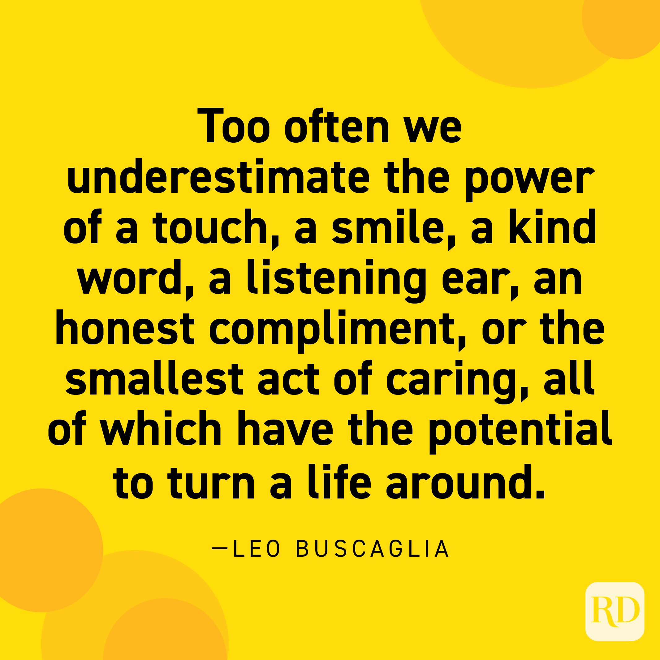 """""""Too often we underestimate the power of a touch, a smile, a kind word, a listening ear, an honest compliment, or the smallest act of caring, all of which have the potential to turn a life around."""" —Leo Buscaglia."""