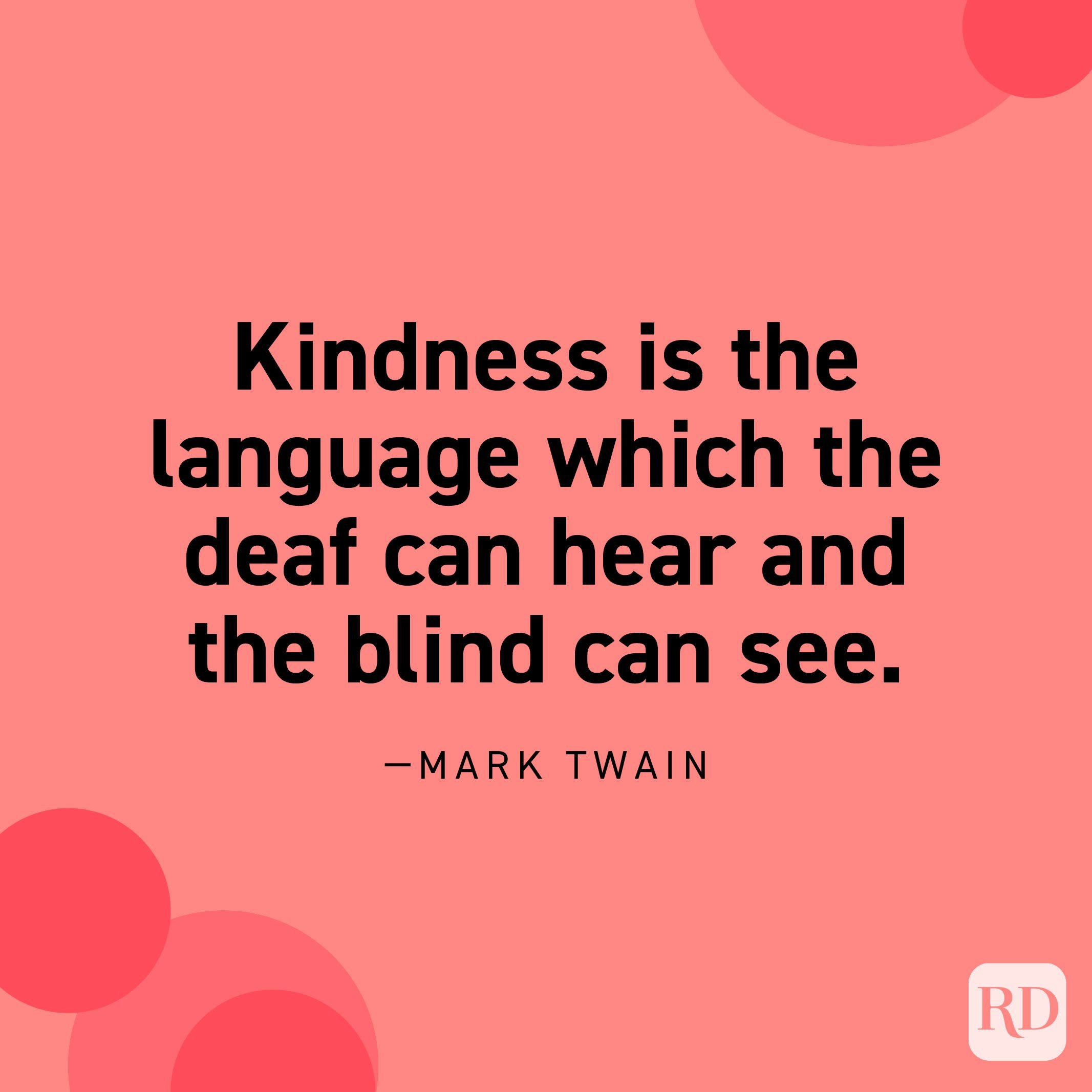 """""""Kindness is the language which the deaf can hear and the blind can see."""" —Mark Twain."""