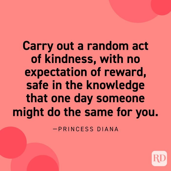 """""""Carry out a random act of kindness, with no expectation of reward, safe in the knowledge that one day someone might do the same for you."""" —Princess Diana"""
