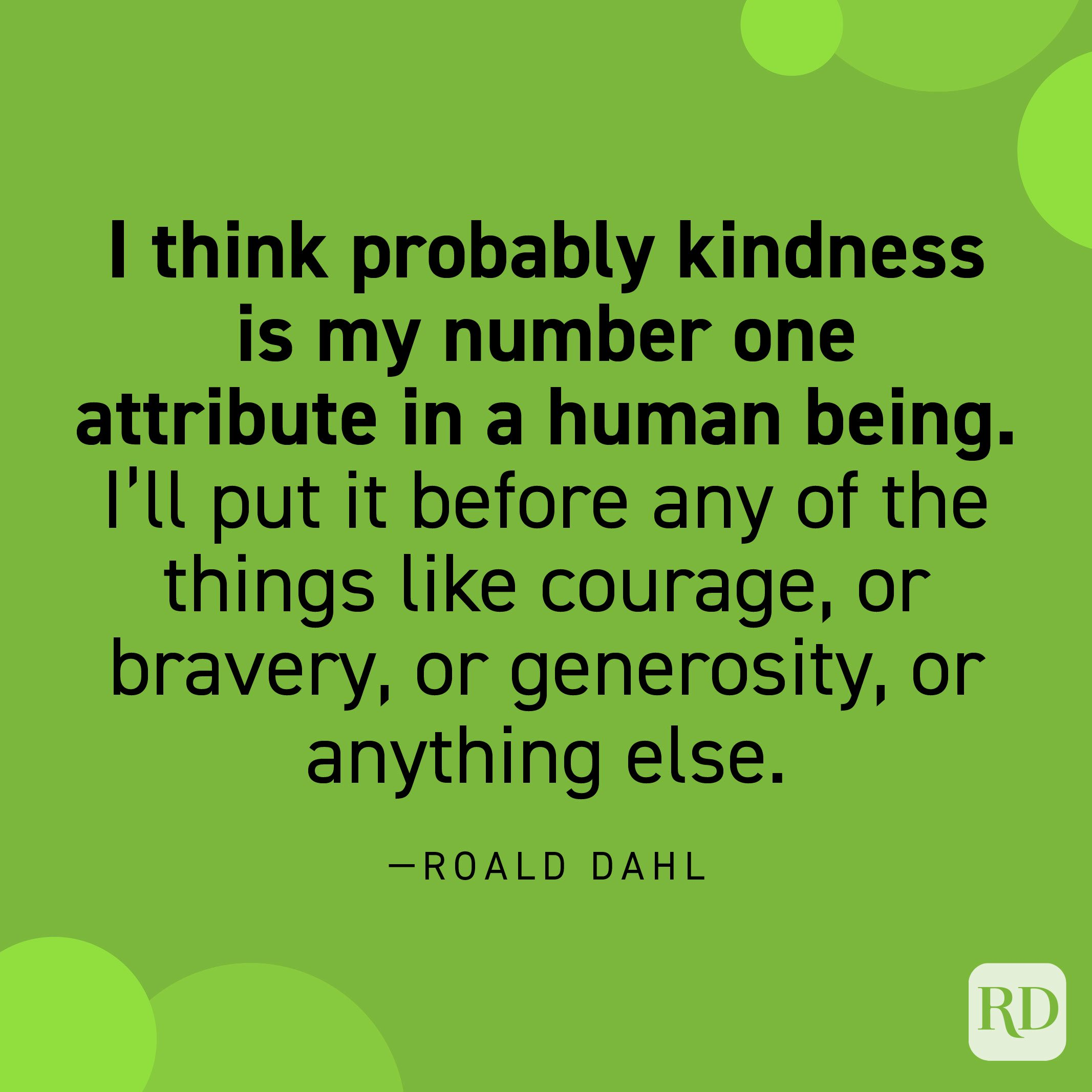 """""""I think probably kindness is my number one attribute in a human being. I'll put it before any of the things like courage, or bravery, or generosity, or anything else… Kindness—that simple word. To be kind—it covers everything, to my mind. If you're kind that's it."""" —Roahl Dahl"""