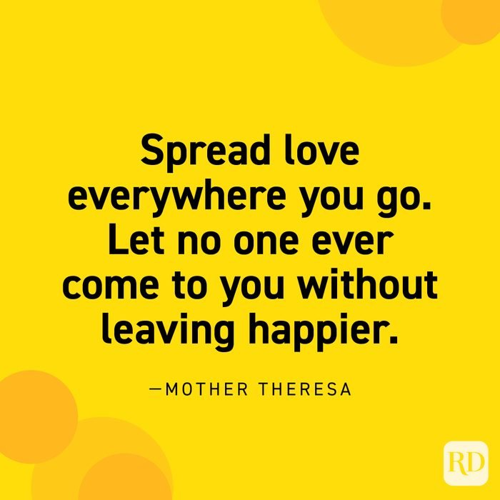 """""""Spread love everywhere you go. Let no one ever come to you without leaving happier."""" —Mother Teresa."""