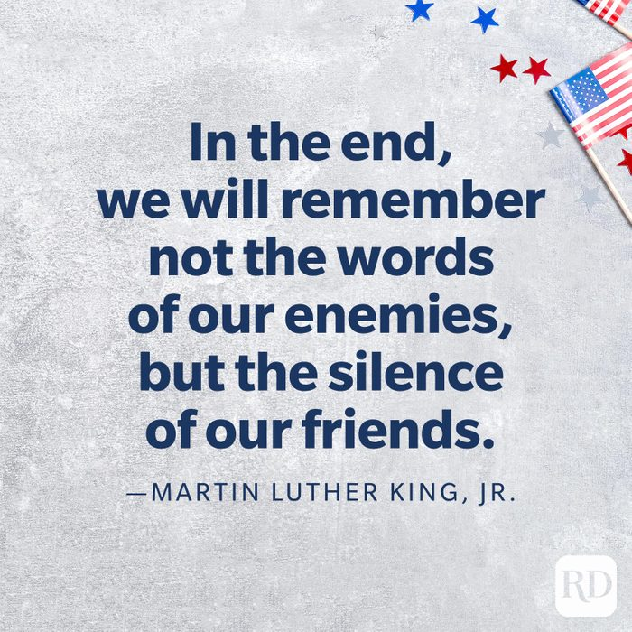 """""""In the end, we will remember not the words of our enemies, but the silence of our friends.""""—Martin Luther King, Jr."""